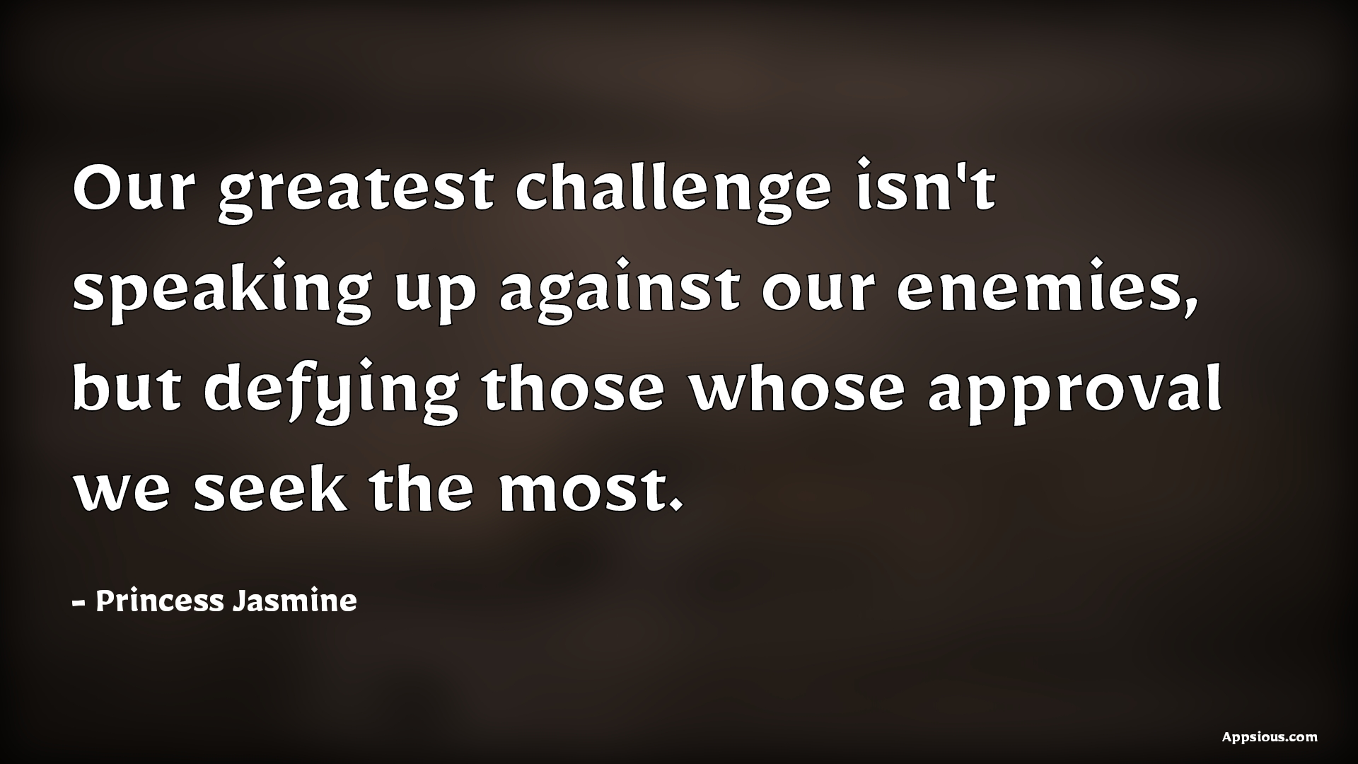 Our greatest challenge isn't speaking up against our enemies, but defying those whose approval we seek the most.