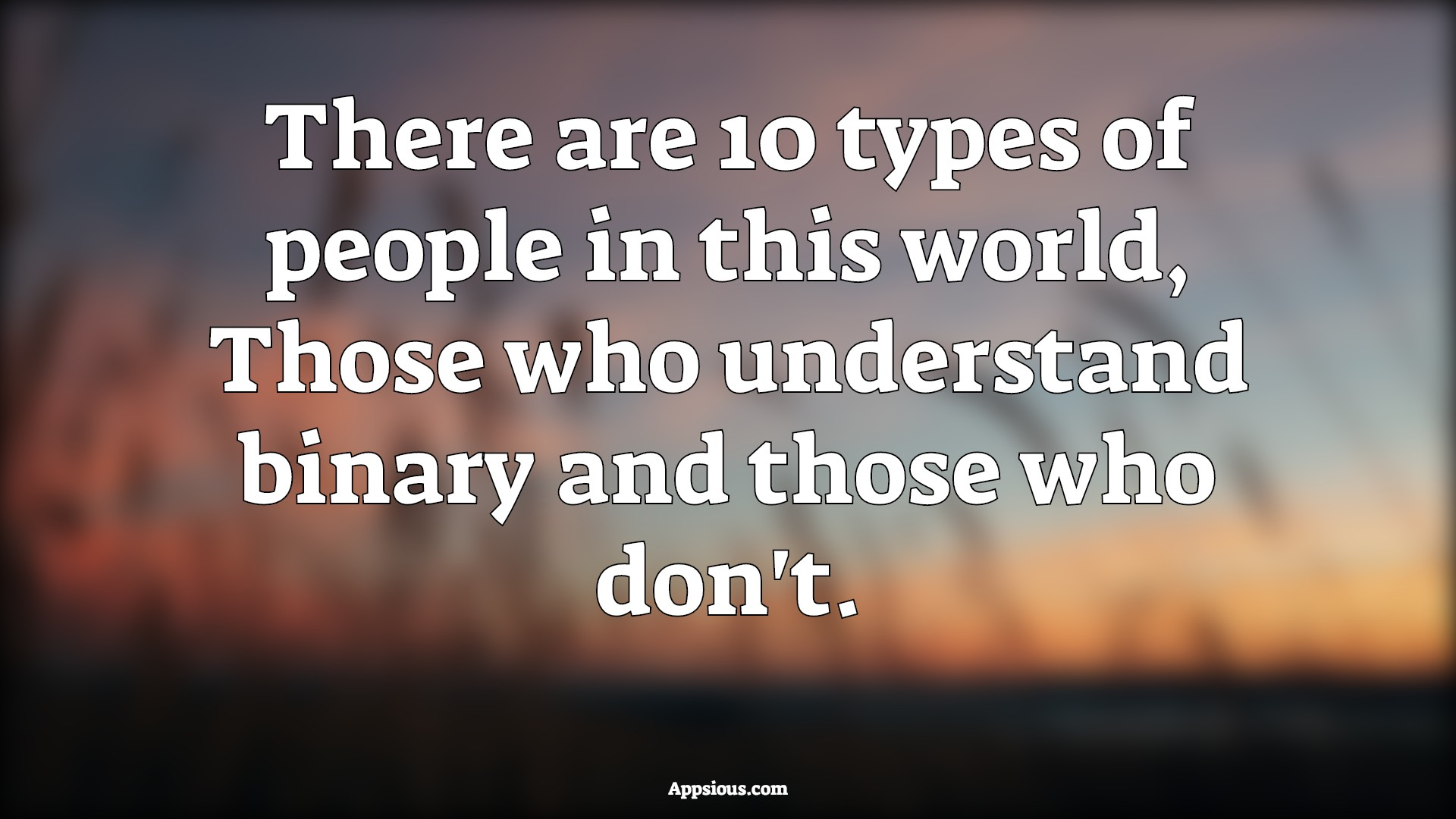 There are 10 types of people in this world, Those who understand binary and those who don't.