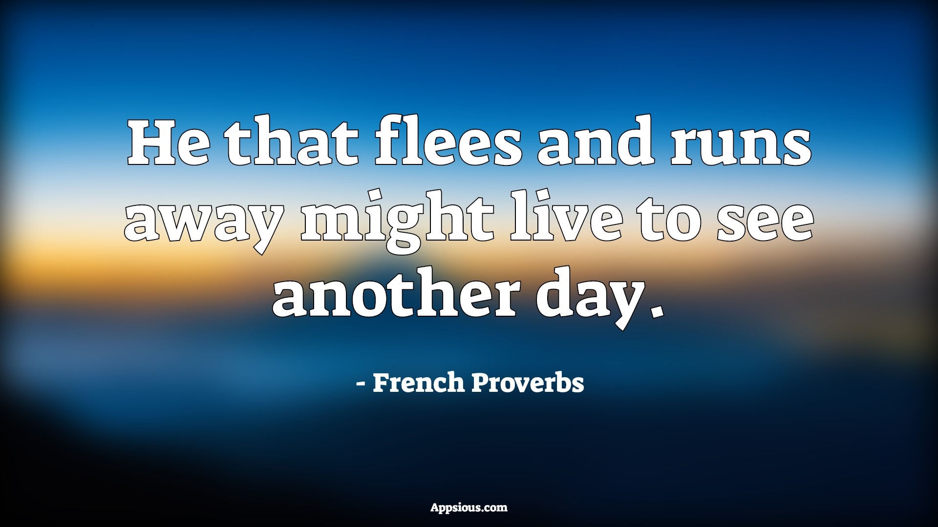 He that flees and runs away might live to see another day.
