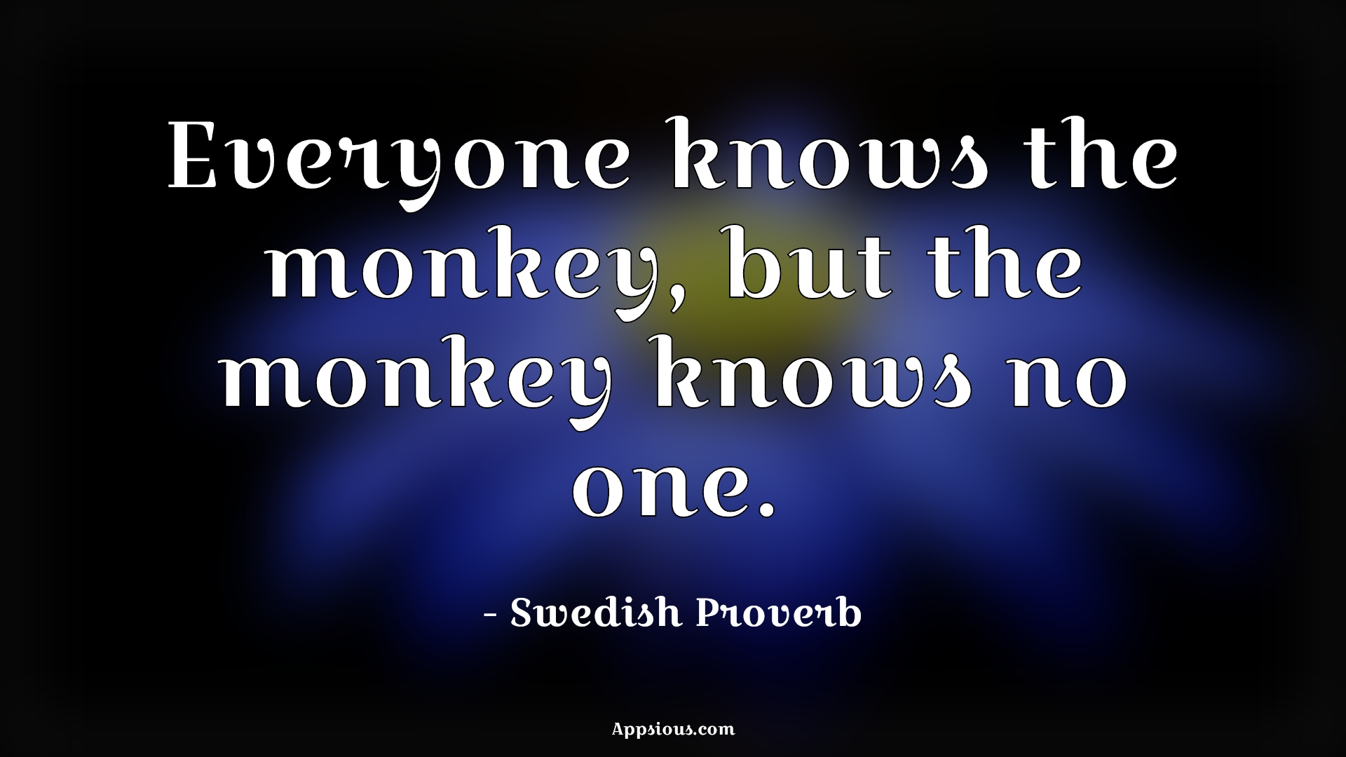 Everyone knows the monkey, but the monkey knows no one.