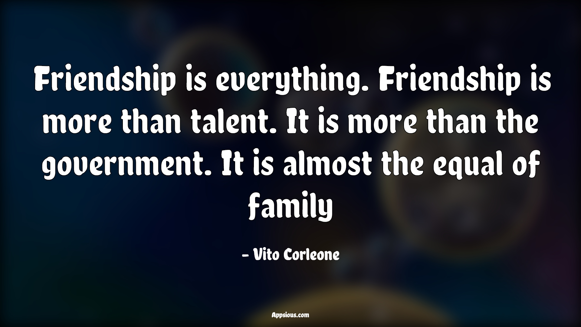 Friendship is everything. Friendship is more than talent. It is more than the government. It is almost the equal of family