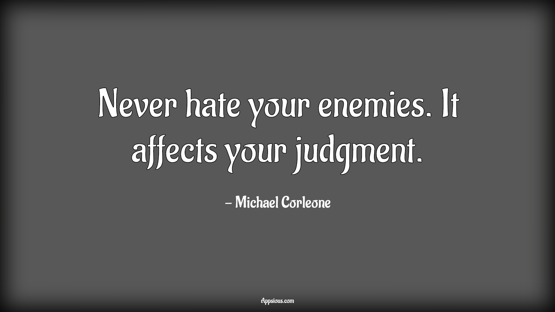 Never hate your enemies. It affects your judgment.