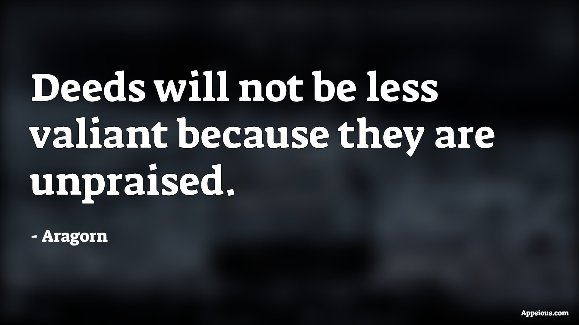 Deeds will not be less valiant because they are unpraised.