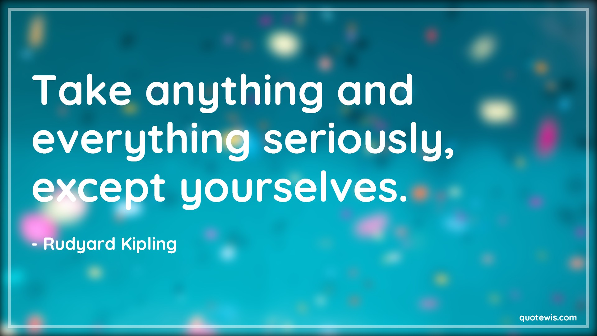 Take anything and everything seriously, except yourselves.