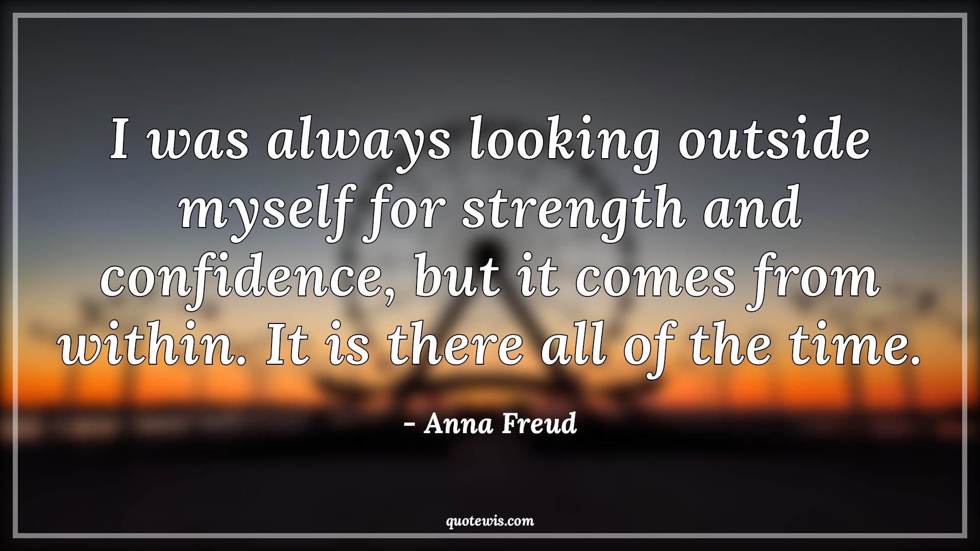 I was always looking outside myself for strength and confidence, but it comes from within. It is there all of the time.