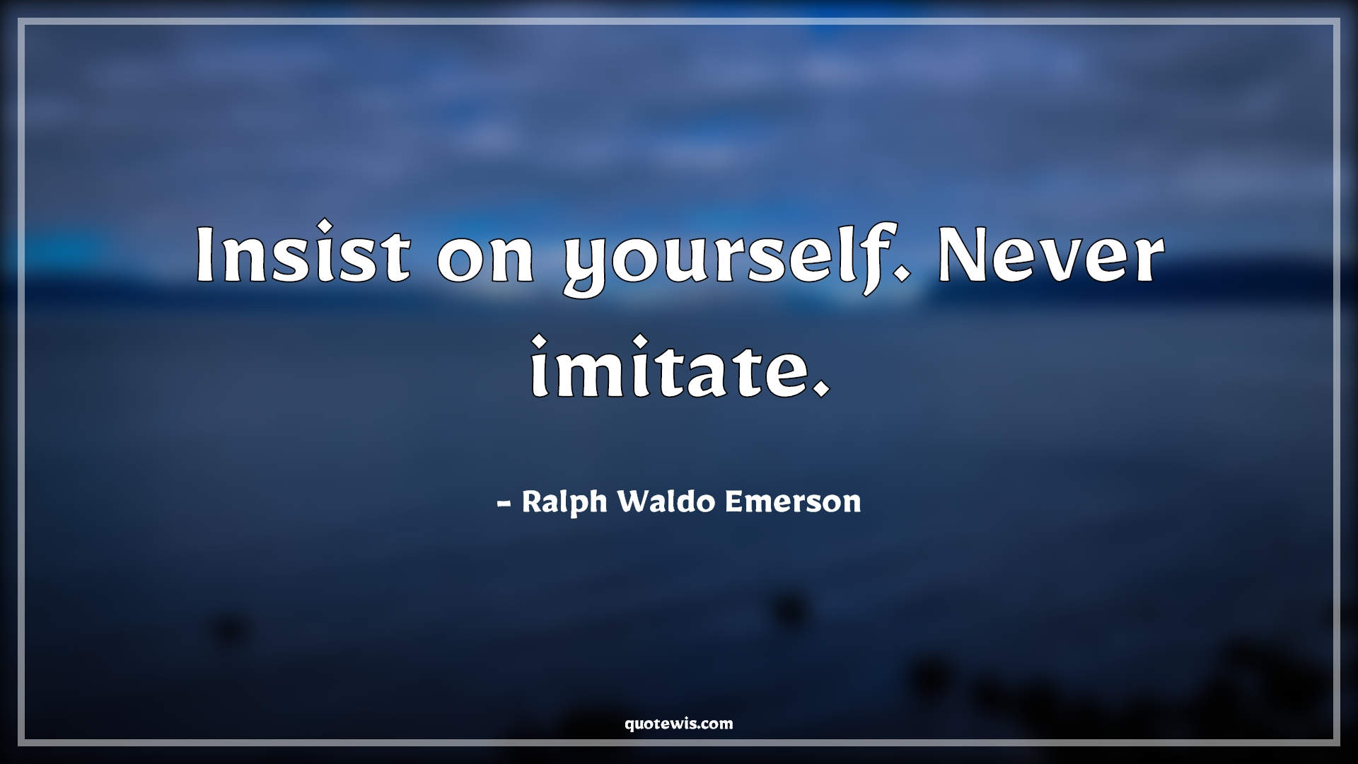 Insist on yourself. Never imitate.