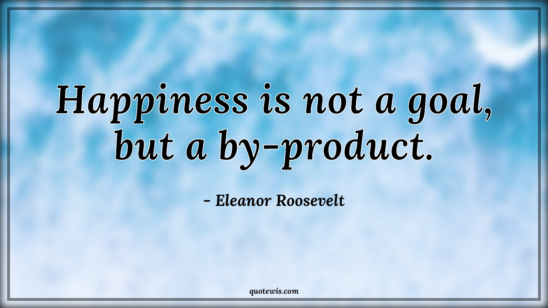 Happiness is not a goal, but a by-product.
