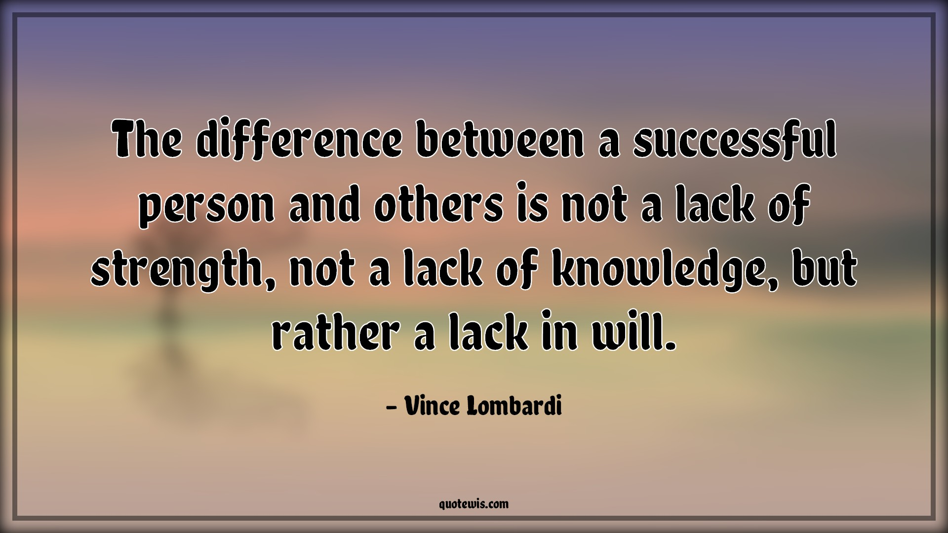 The difference between a successful person and others is not a lack of strength, not a lack of knowledge, but rather a lack in will.