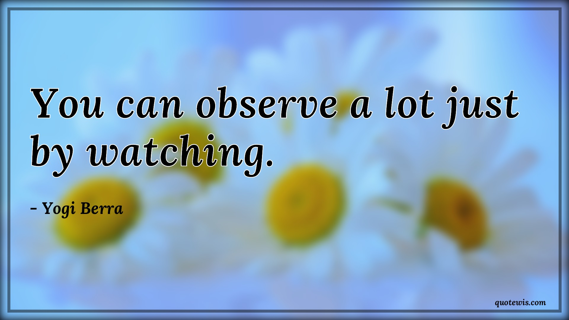 You can observe a lot just by watching.
