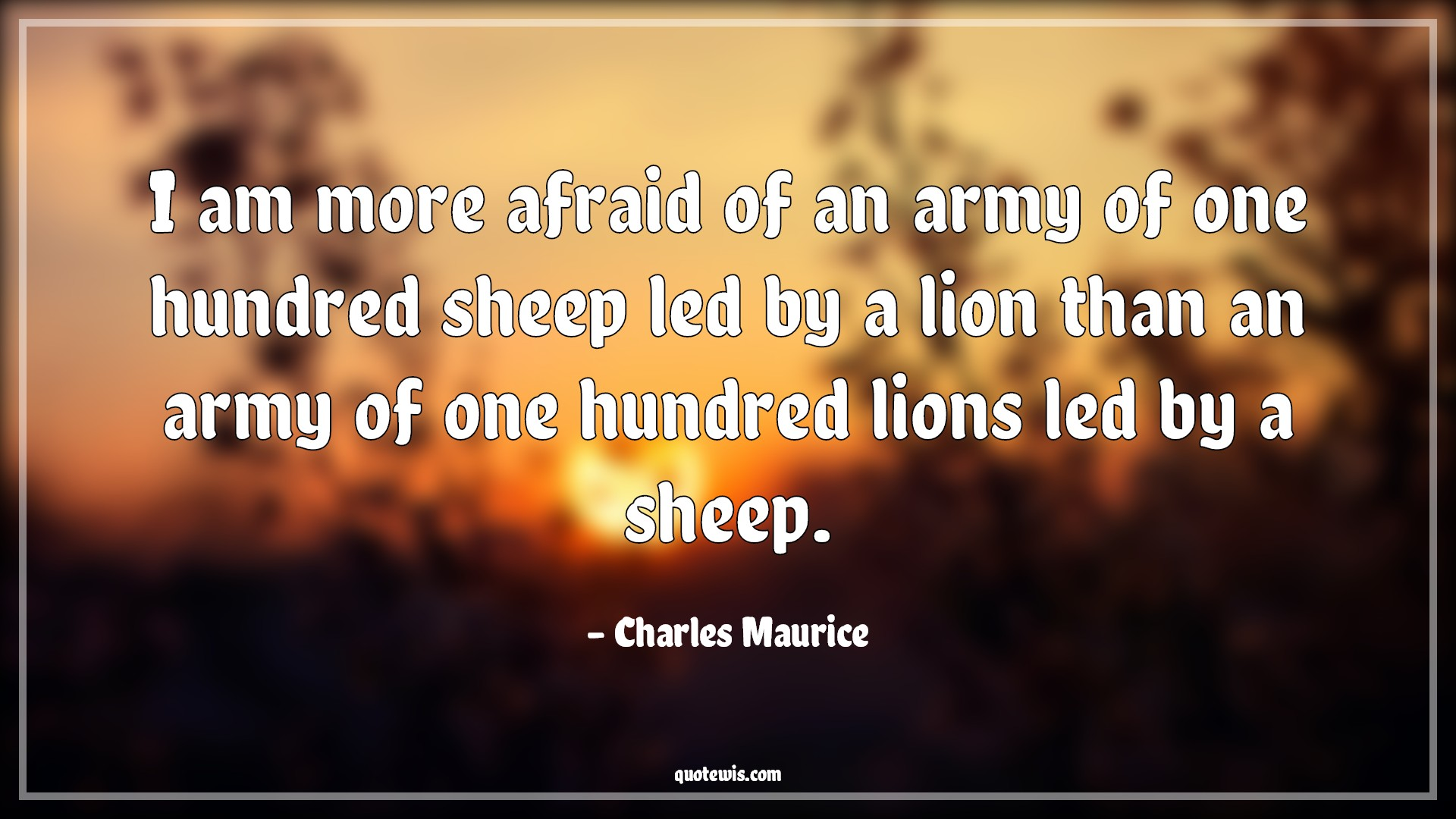 I am more afraid of an army of one hundred sheep led by a lion than an army of one hundred lions led by a sheep.