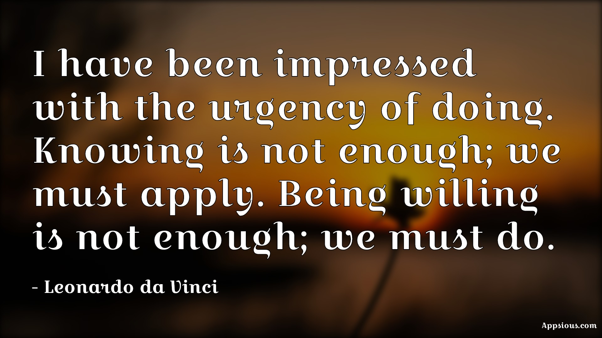 I have been impressed with the urgency of doing. Knowing is not enough; we must apply. Being willing is not enough; we must do.