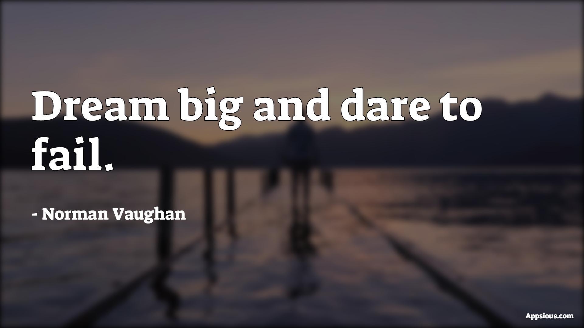 Dream big and dare to fail.