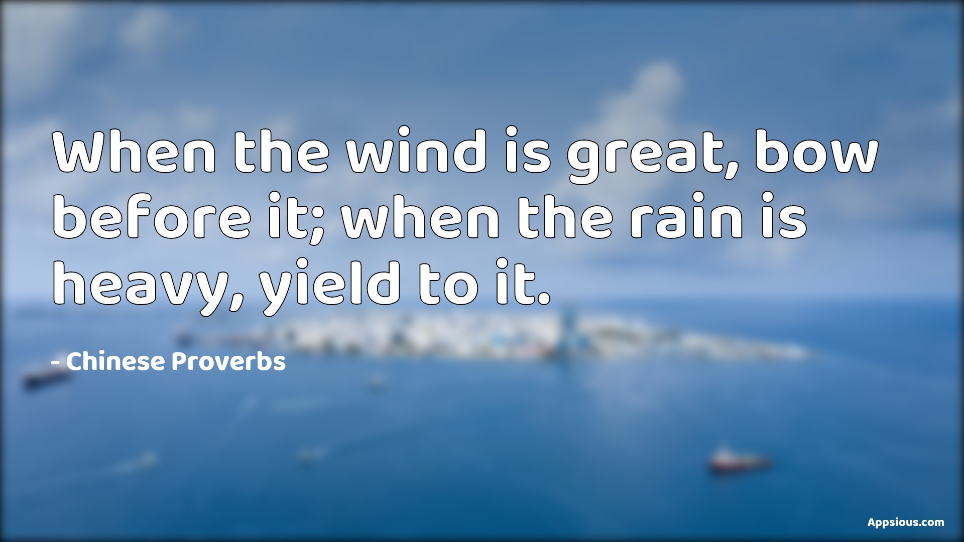 When the wind is great, bow before it; when the rain is heavy, yield to it.