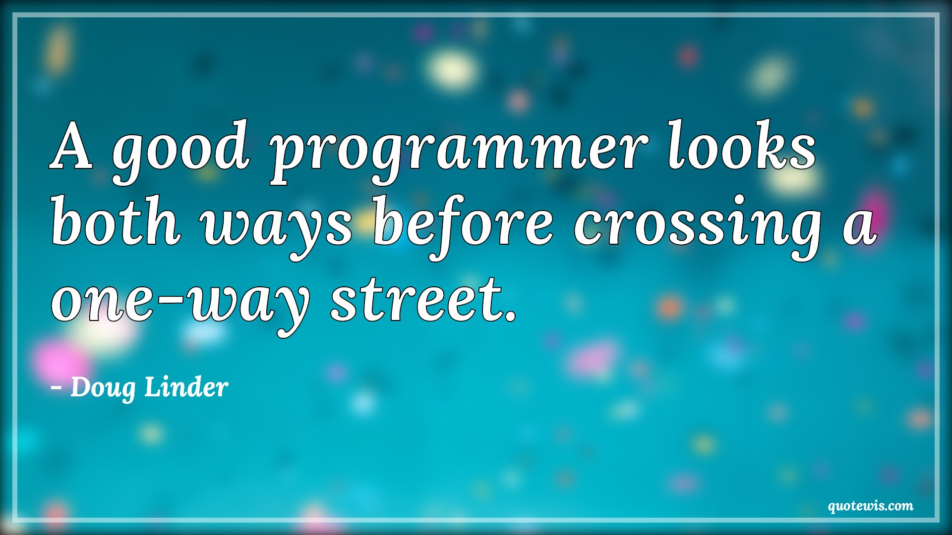A good programmer looks both ways before crossing a one-way street.