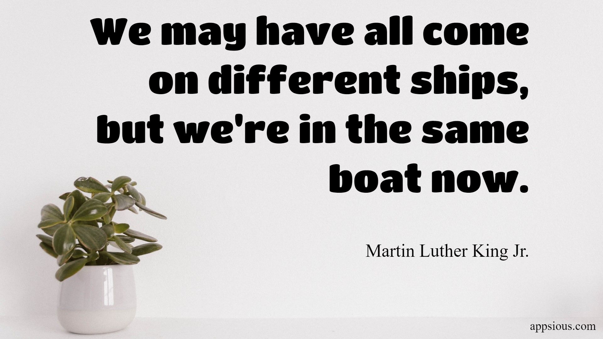 We may have all come on different ships, but we're in the same boat now.