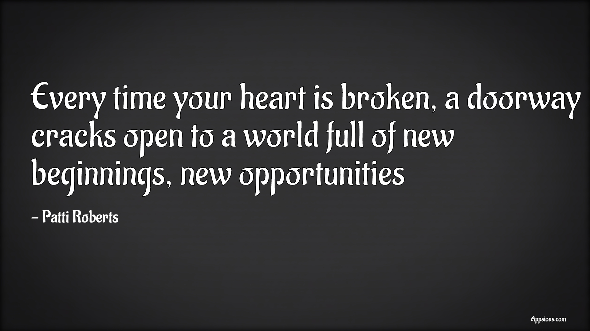 Every time your heart is broken, a doorway cracks open to a world full of new beginnings, new opportunities