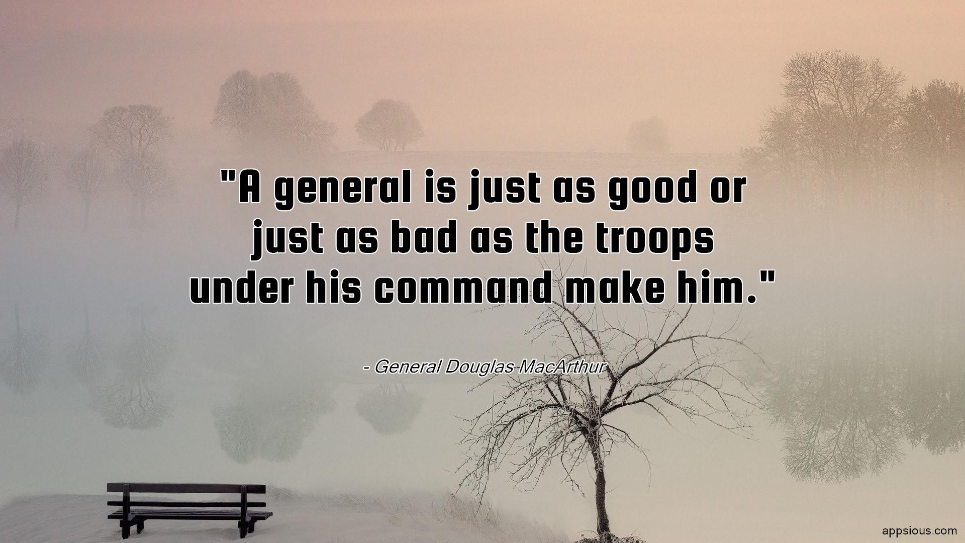 A general is just as good or just as bad as the troops under his command make him.