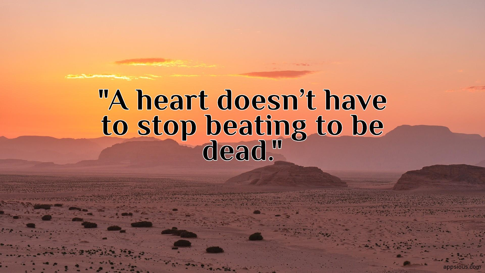A heart doesn't have to stop beating to be dead.