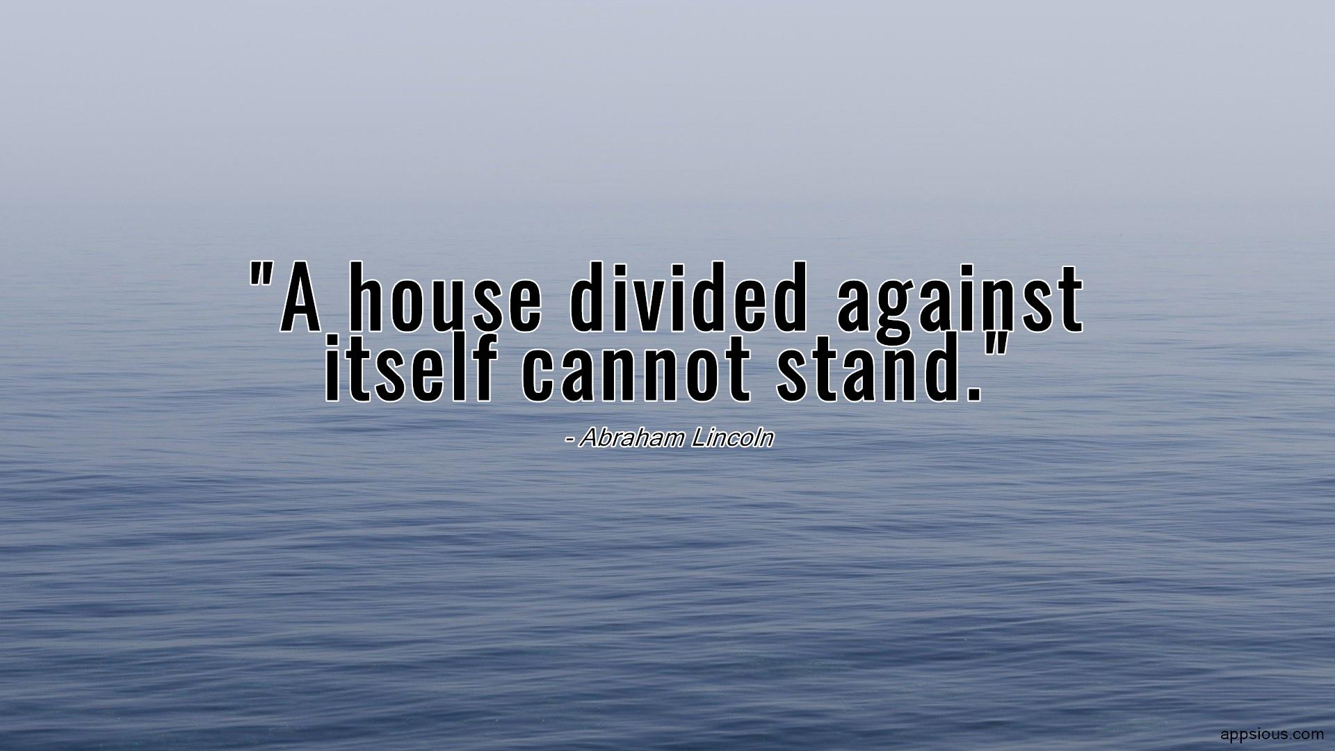 A house divided against itself cannot stand.