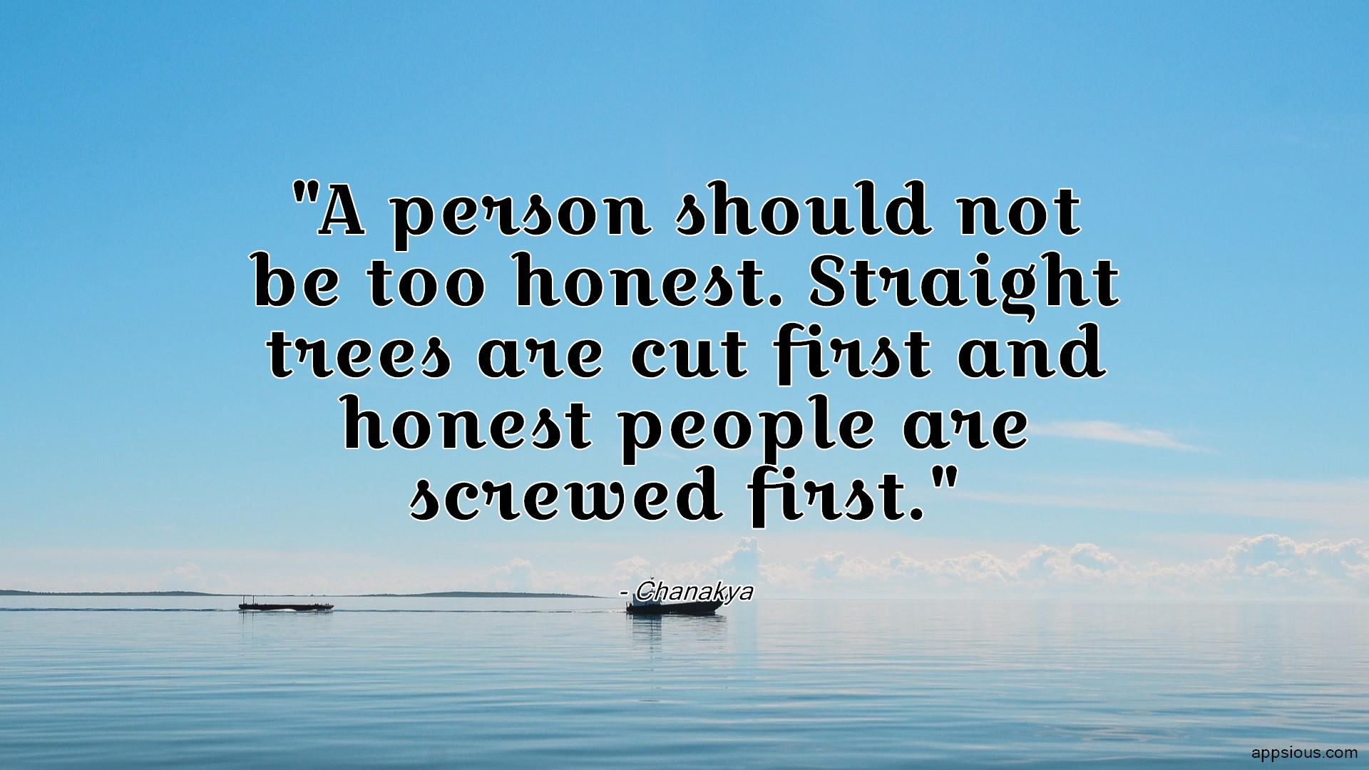 A person should not be too honest. Straight trees are cut first and honest people are screwed first.
