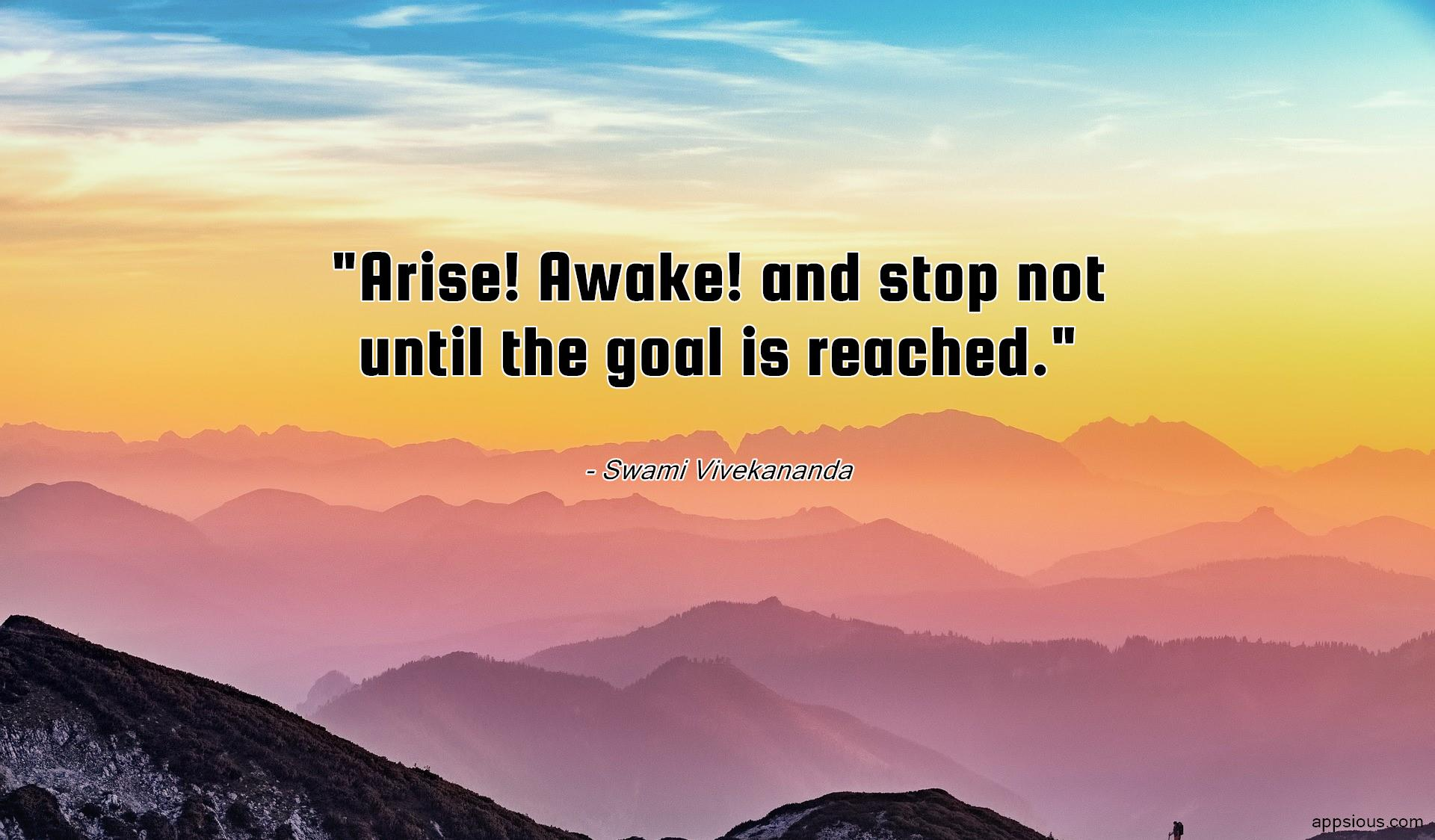 Arise! Awake! and stop not until the goal is reached.