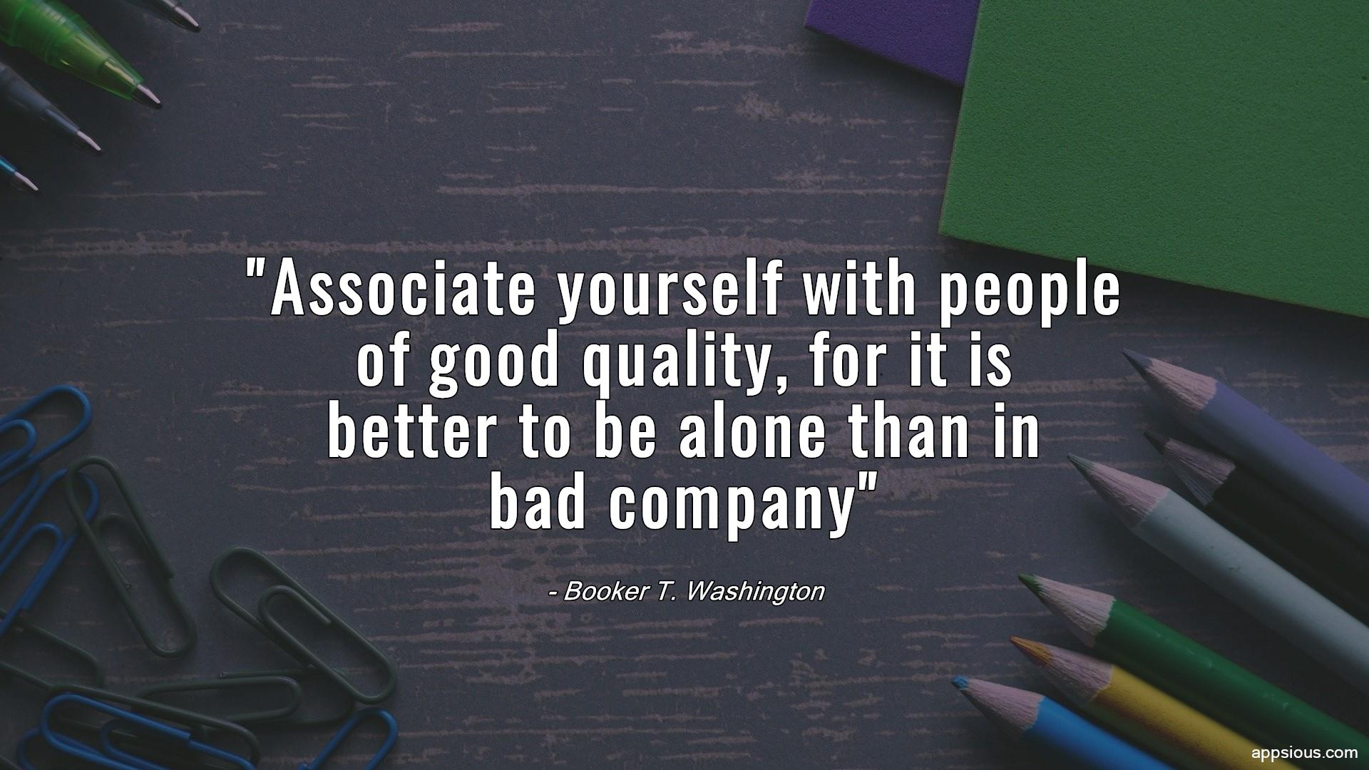 Associate yourself with people of good quality, for it is better to be alone than in bad company