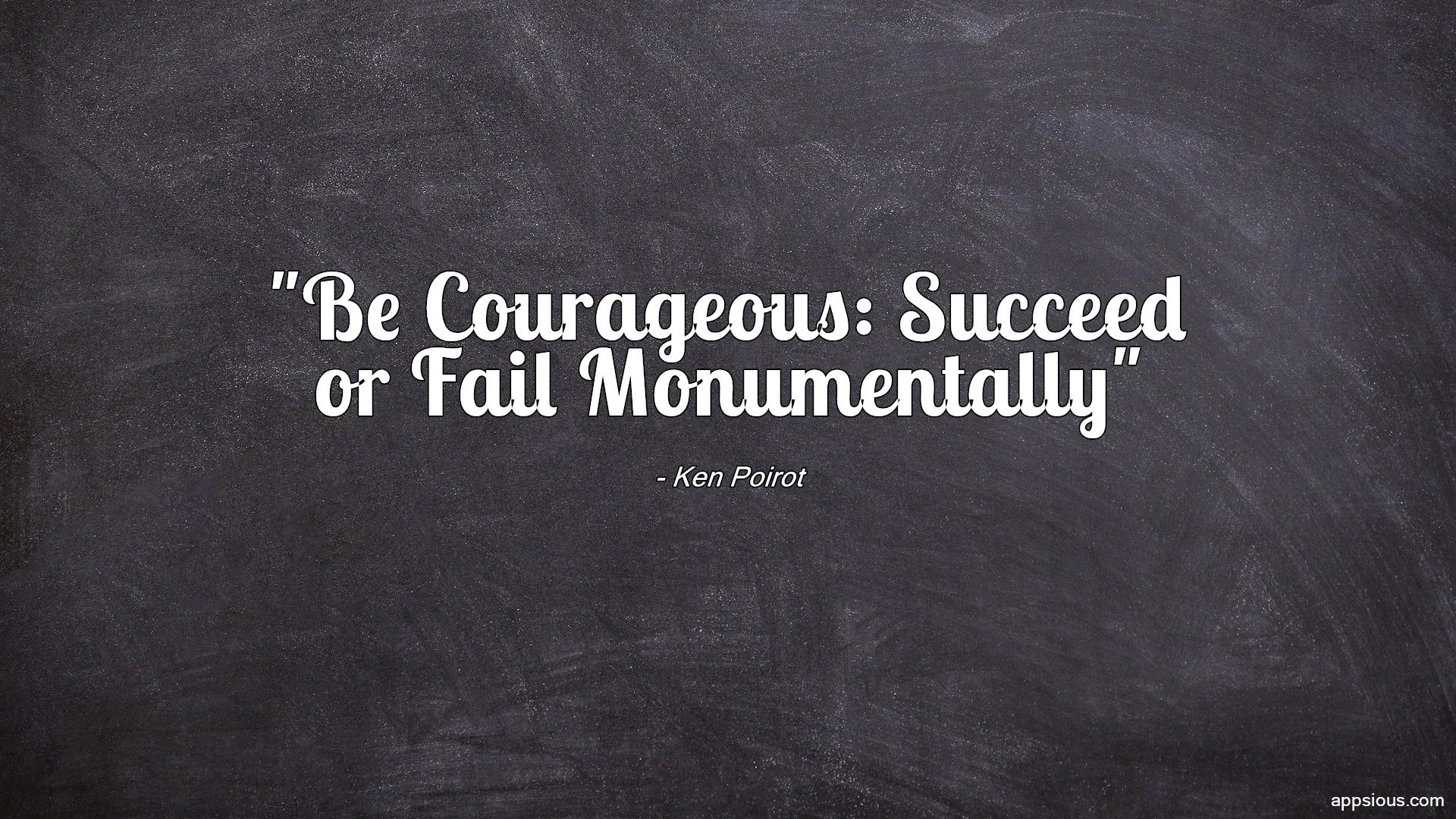Be Courageous: Succeed or Fail Monumentally
