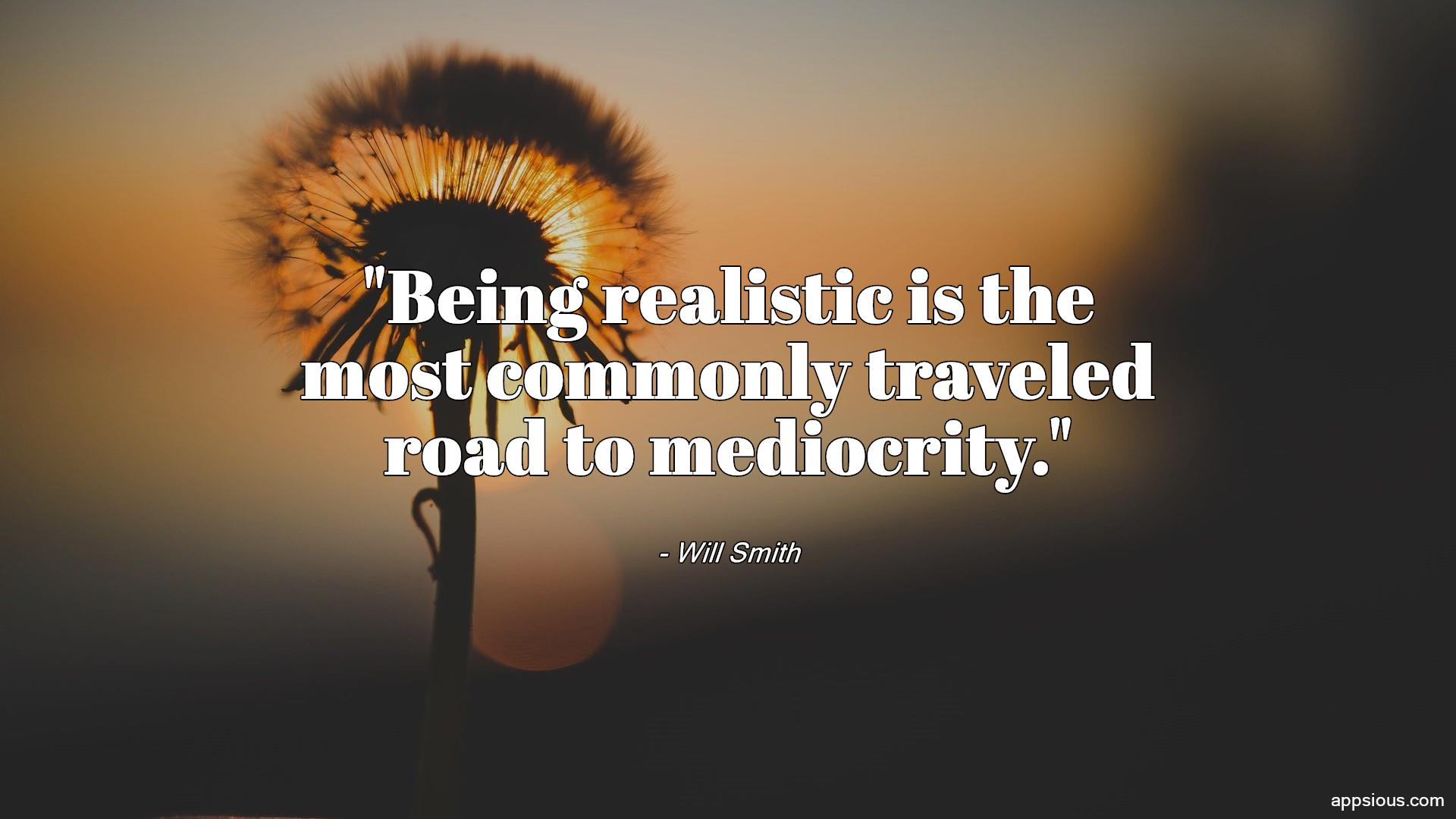Being realistic is the most commonly traveled road to mediocrity.