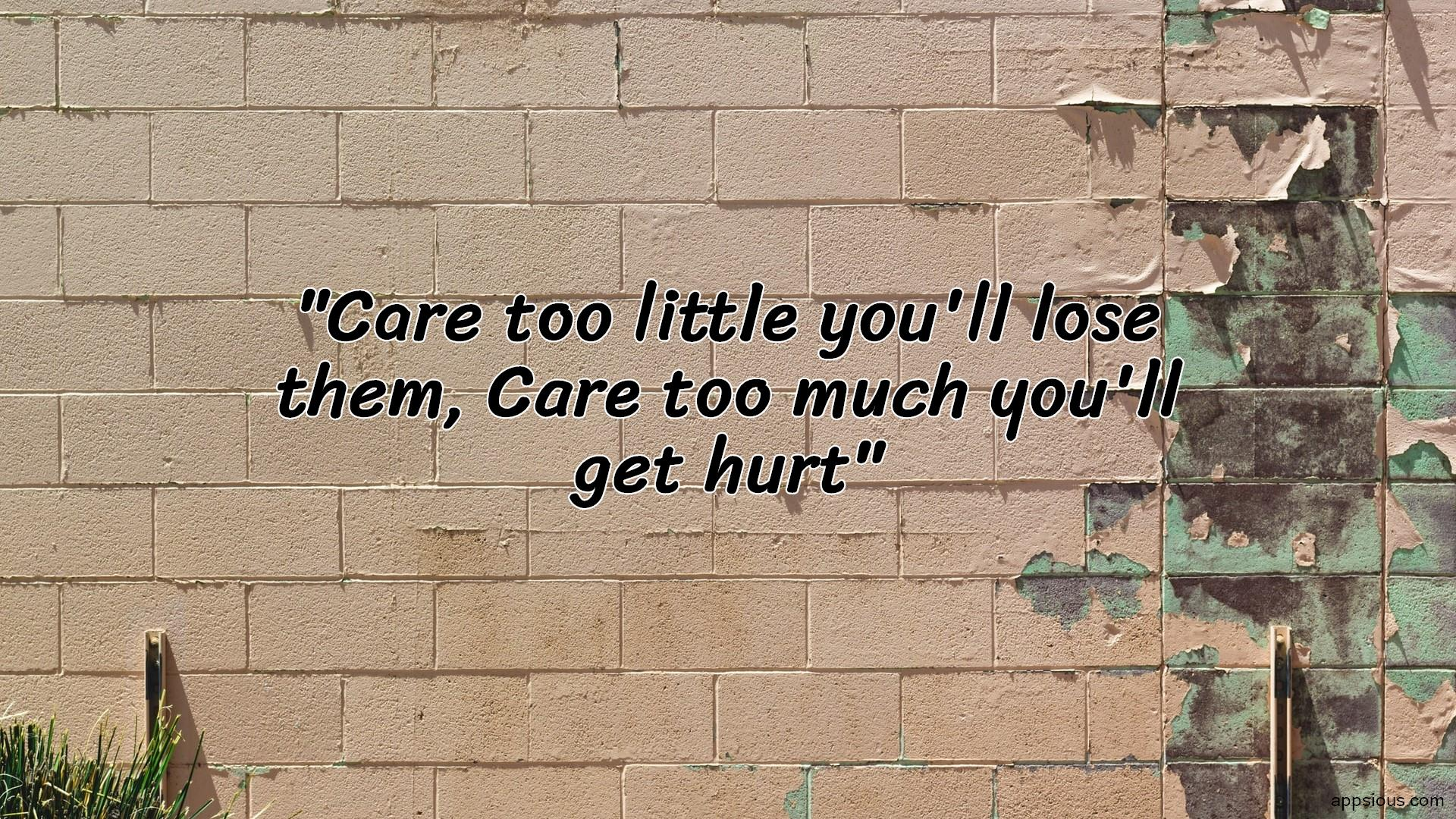 Care too little you'll lose them, Care too much you'll get hurt