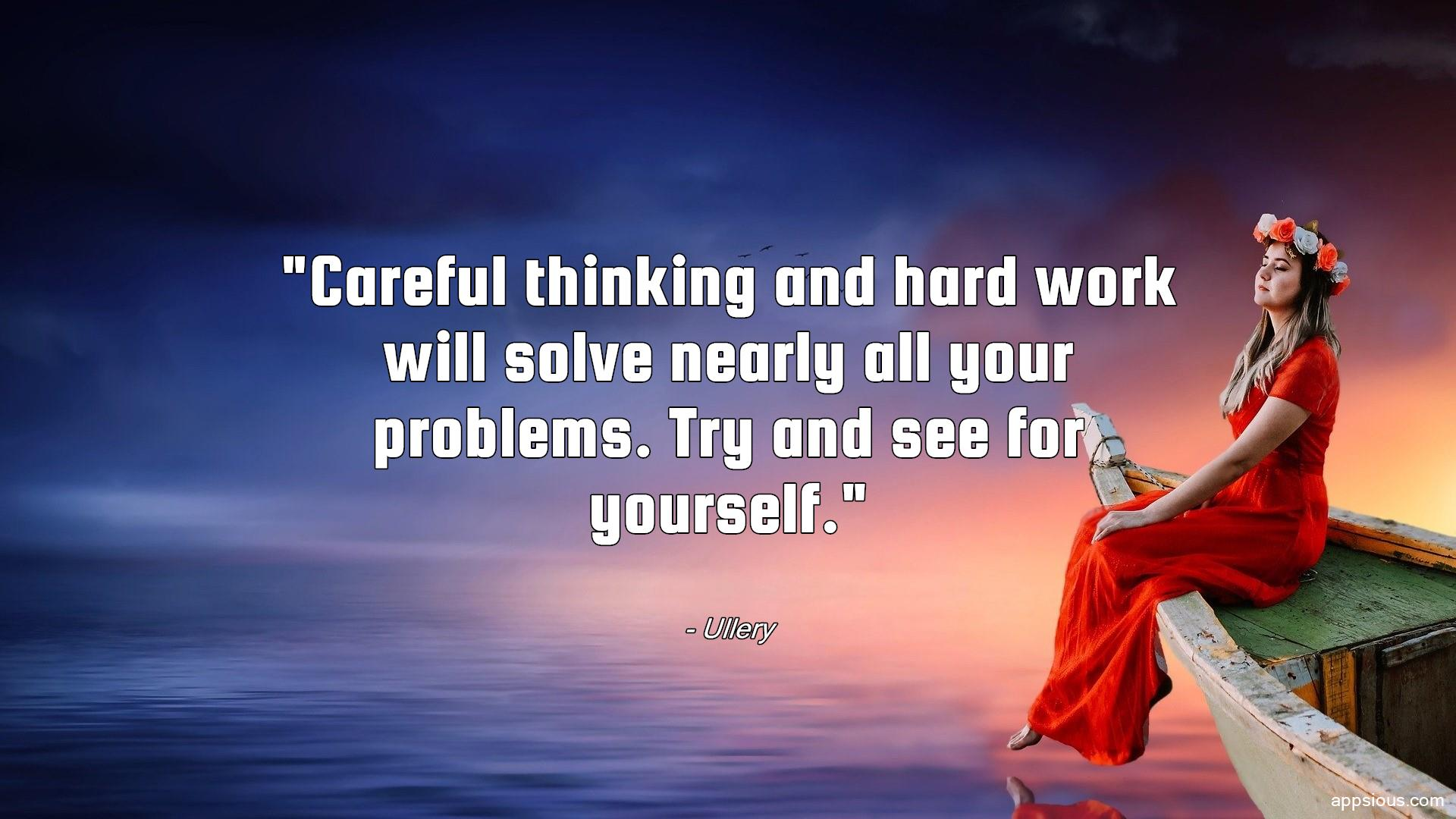 Careful thinking and hard work will solve nearly all your problems. Try and see for yourself.
