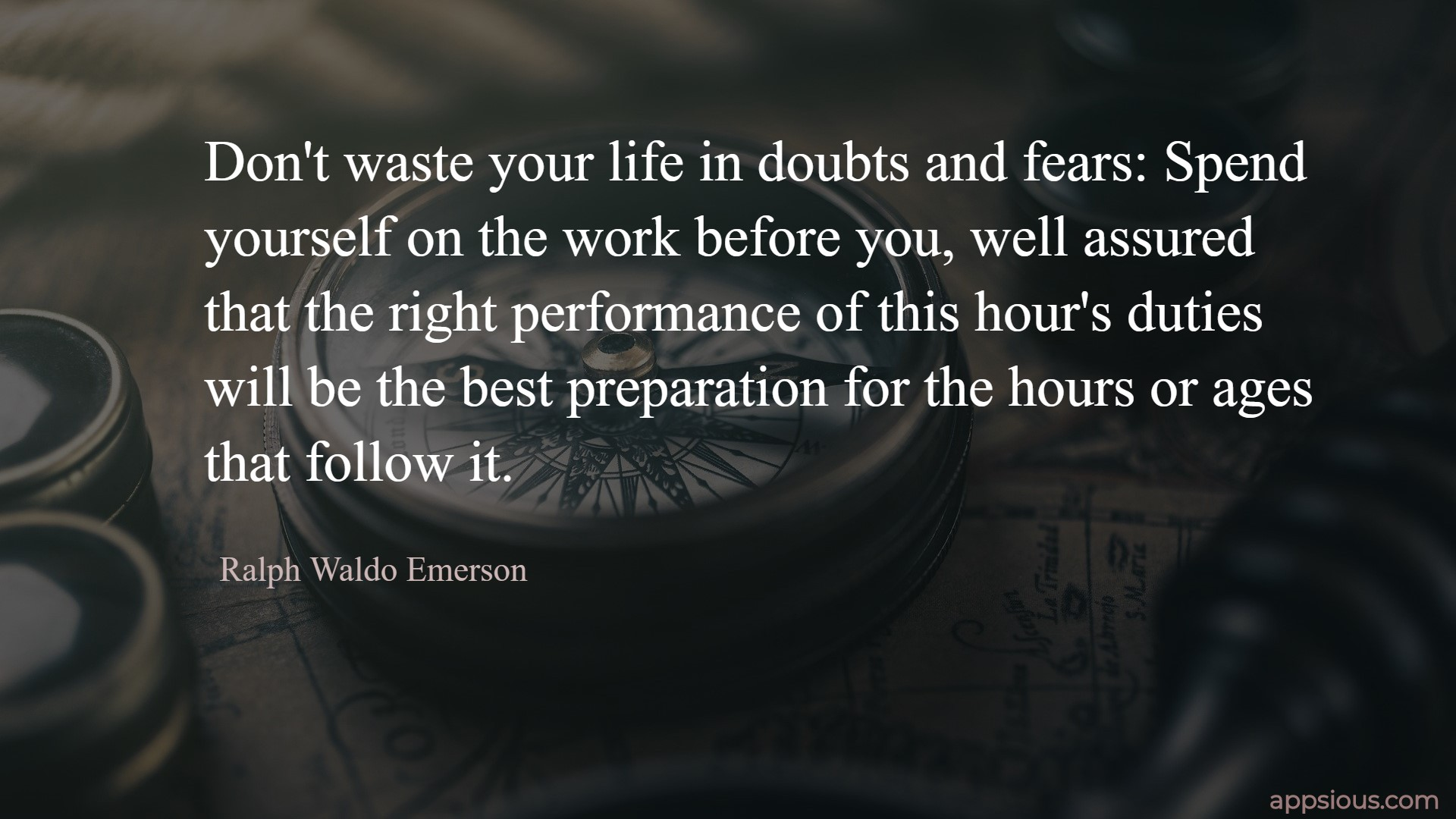 Don't waste your life in doubts and fears: Spend yourself on the work before you, well assured that the right performance of this hour's duties will be the best preparation for the hours or ages that follow it.