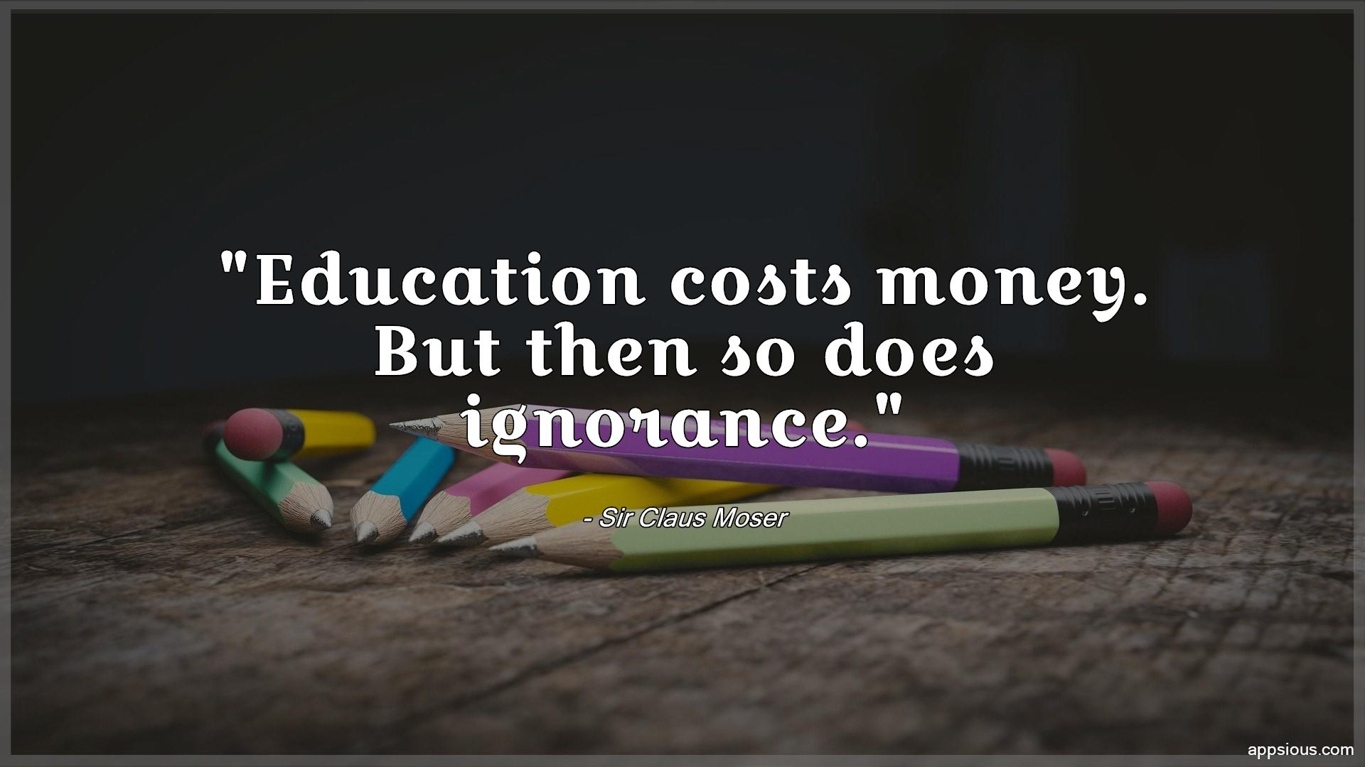 Education costs money.  But then so does ignorance.