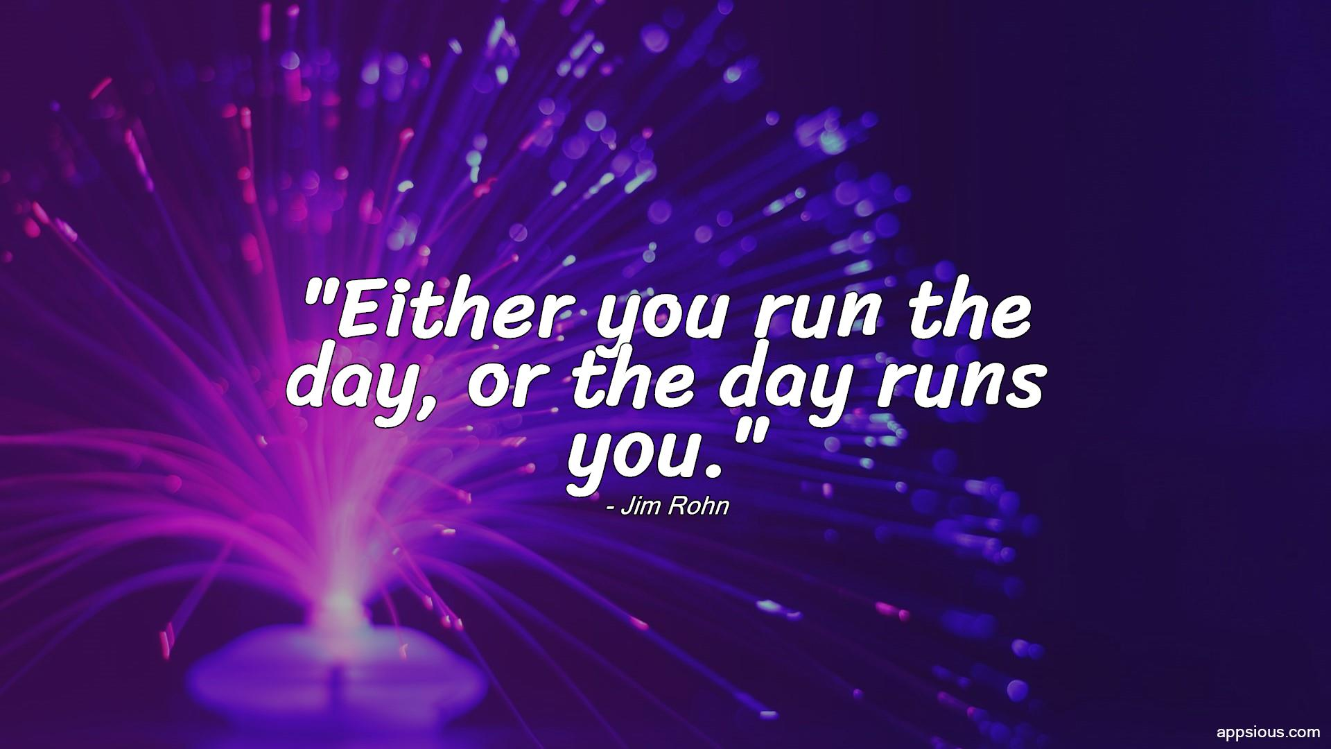 Either you run the day, or the day runs you.