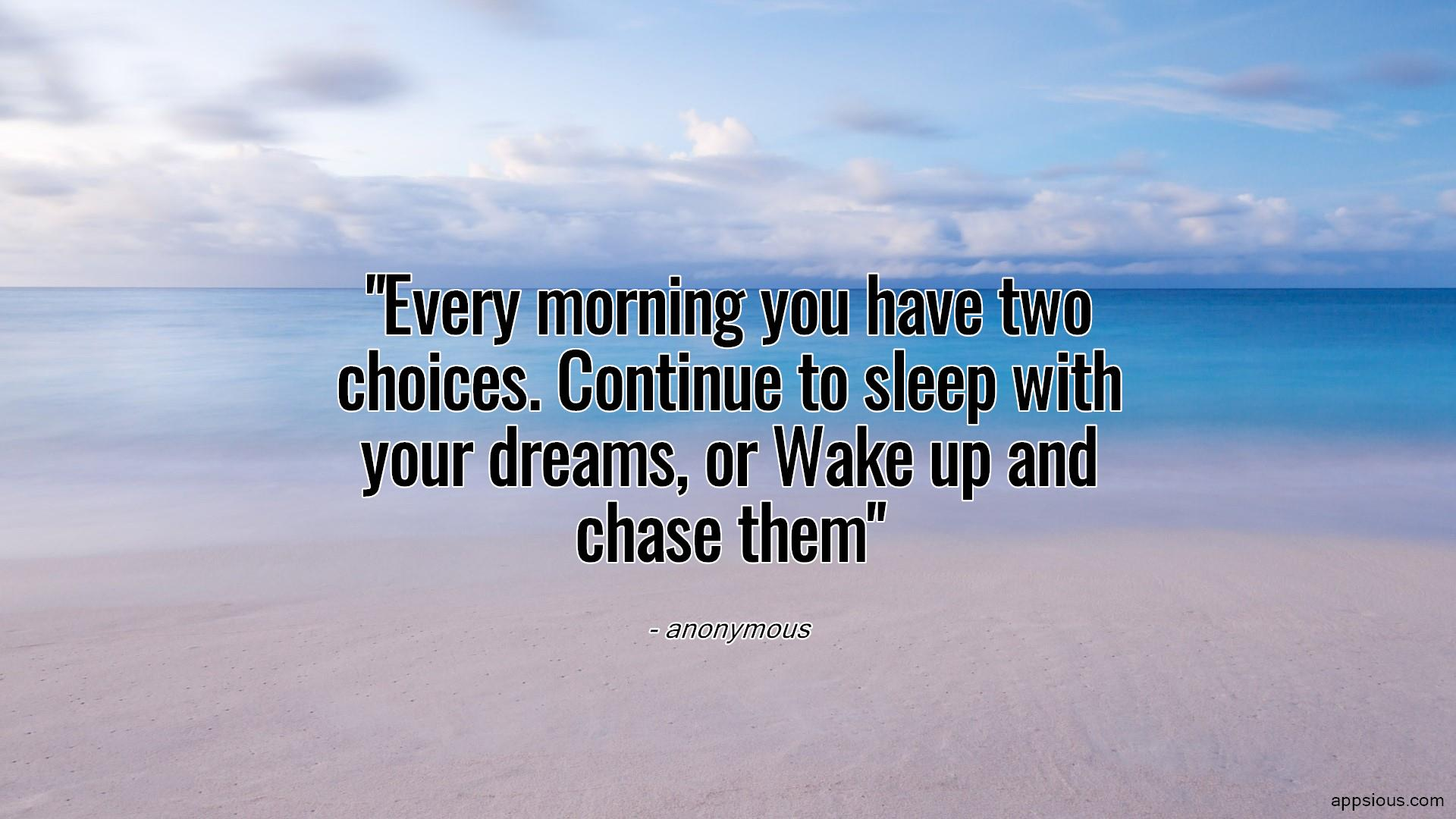 Every morning you have two choices. Continue to sleep with your dreams, or Wake up and chase them