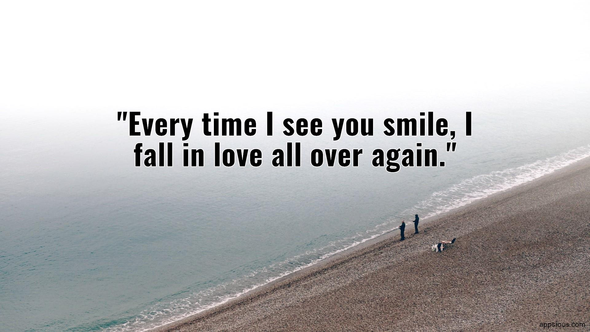 Every time I see you smile, I fall in love all over again.