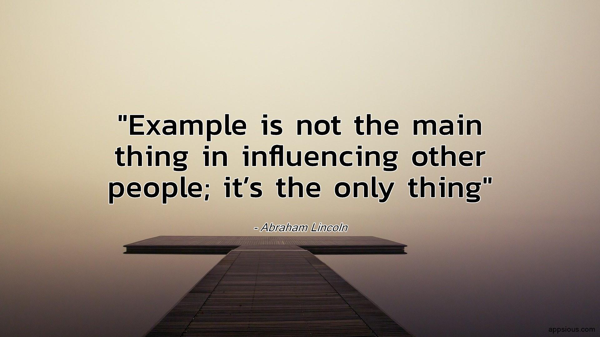 Example is not the main thing in influencing other people; it's the only thing