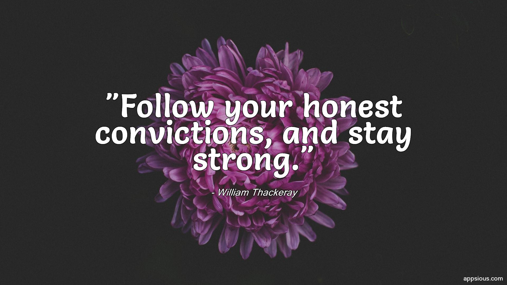 Follow your honest convictions, and stay strong.