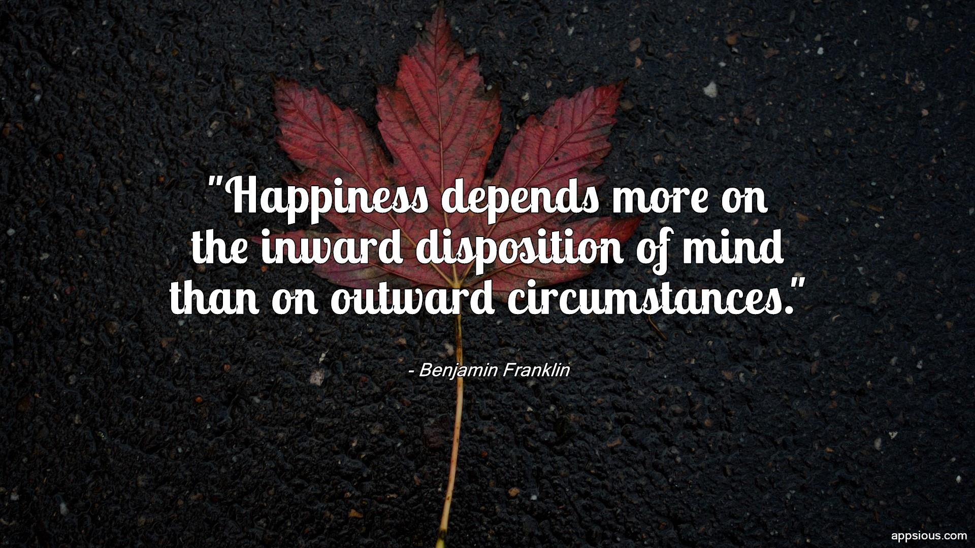 Happiness depends more on the inward disposition of mind than on outward circumstances.