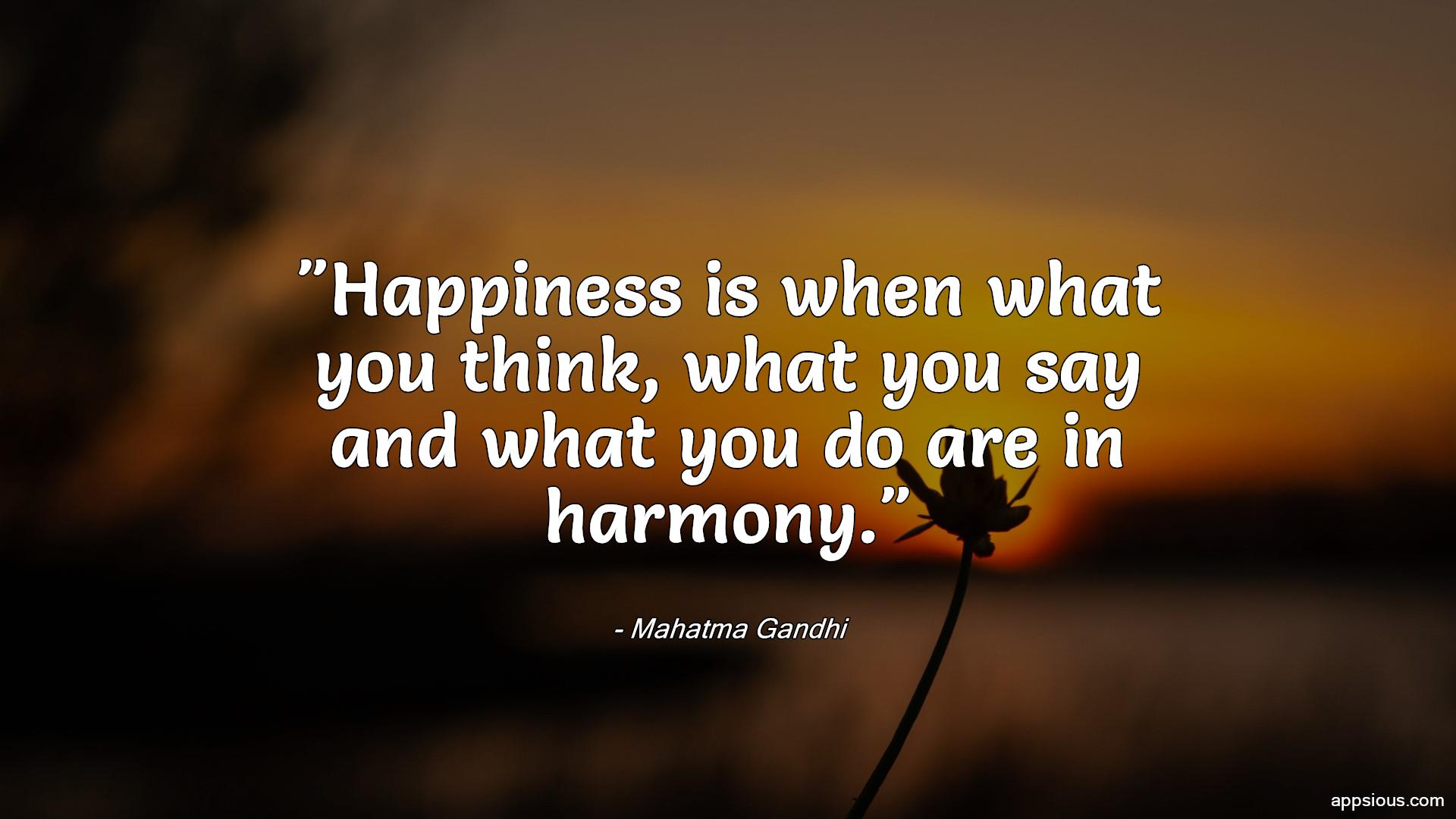 Happiness is when what you think, what you say and what you do are in harmony.