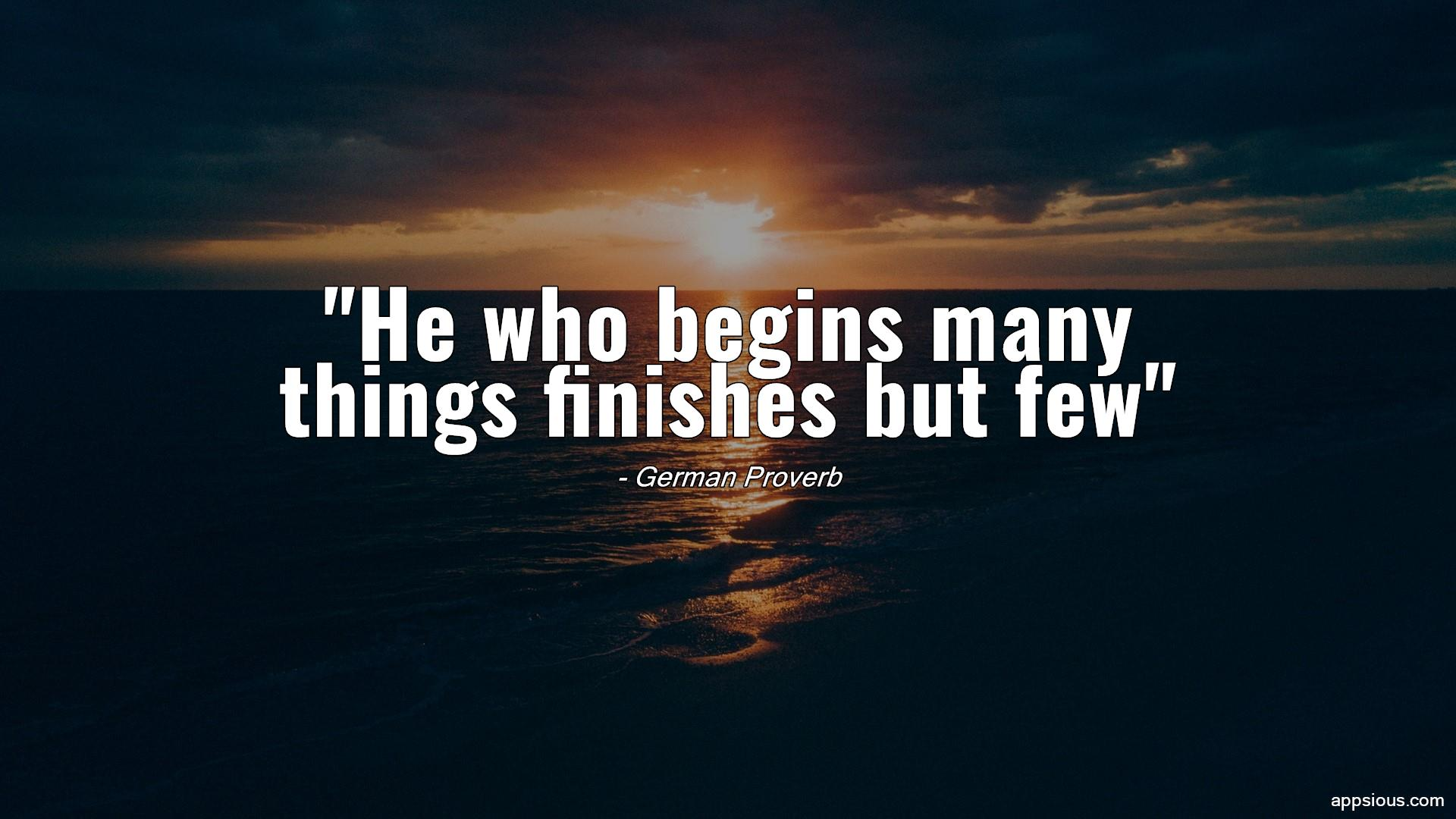 He who begins many things finishes but few