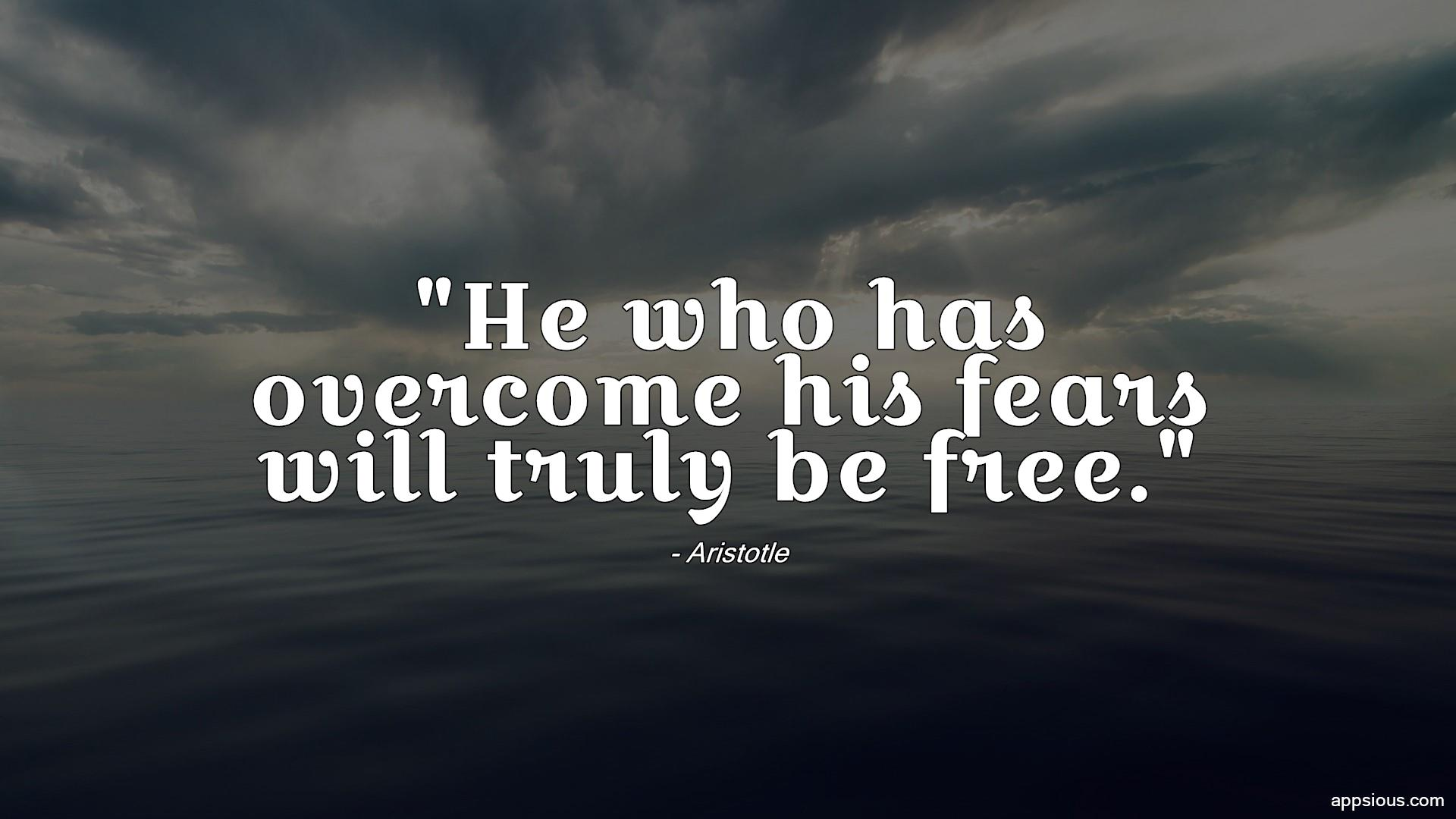 He who has overcome his fears will truly be free.