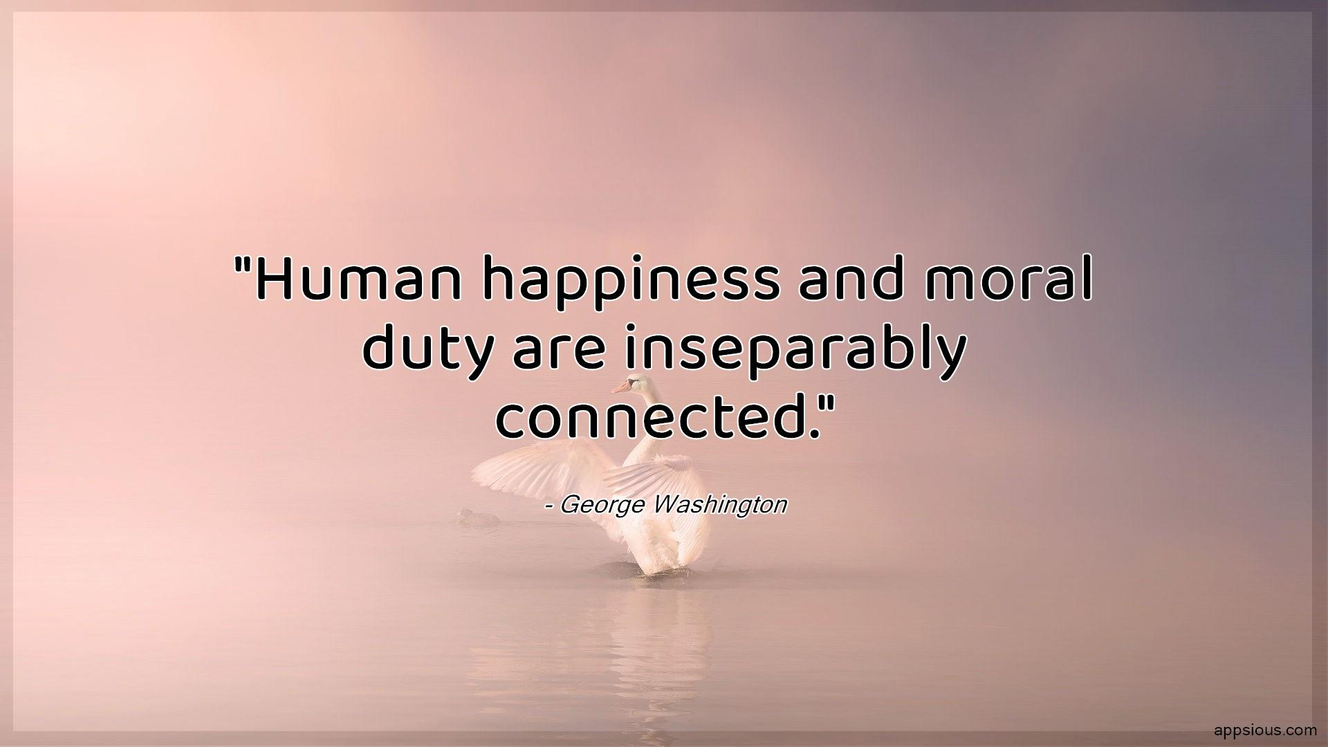 Human happiness and moral duty are inseparably connected.