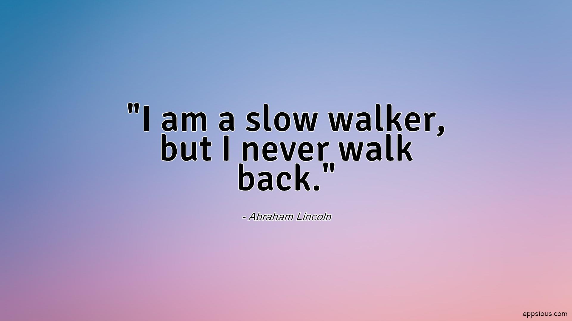 I am a slow walker, but I never walk back.