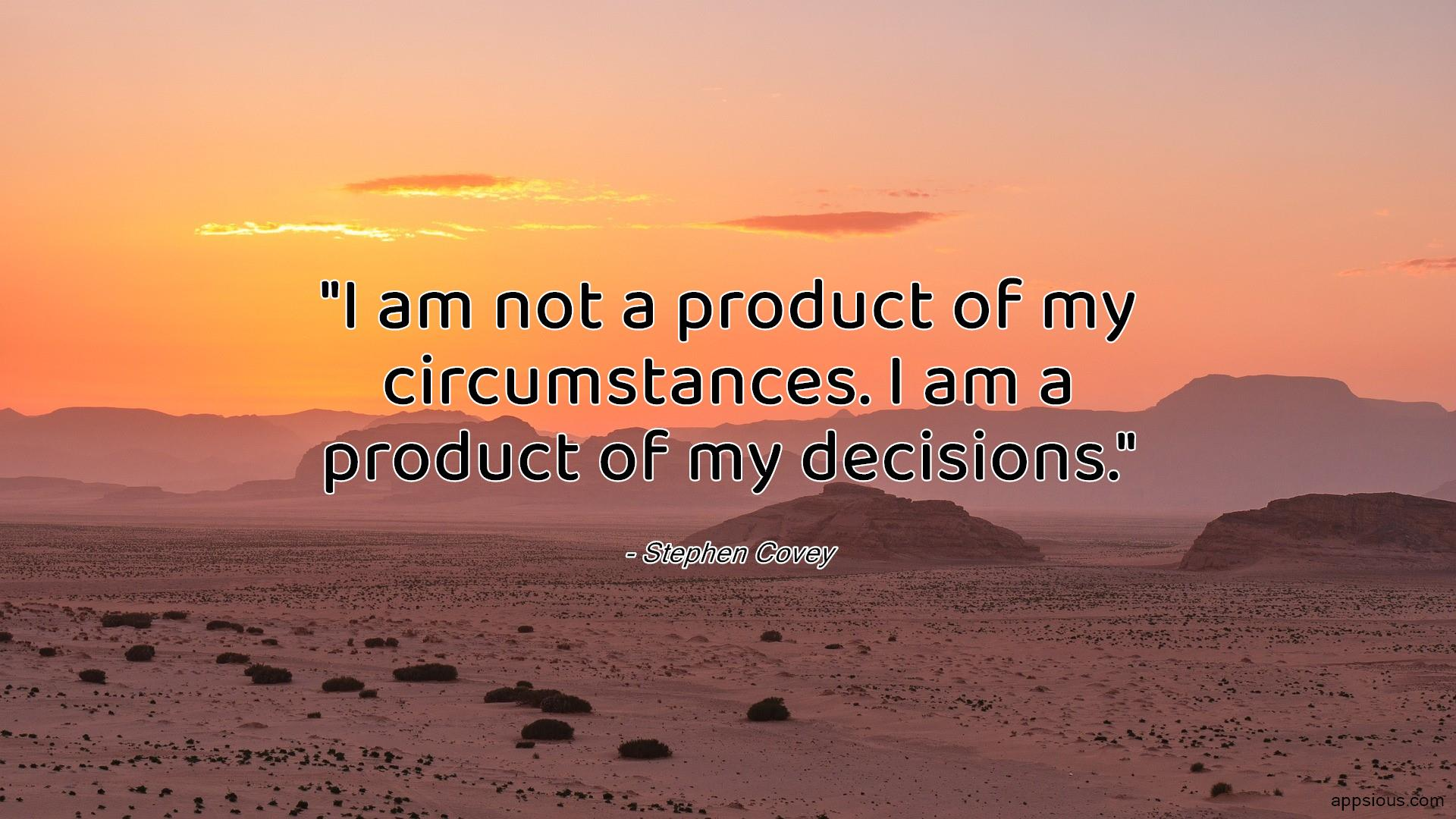 I am not a product of my circumstances. I am a product of my decisions.
