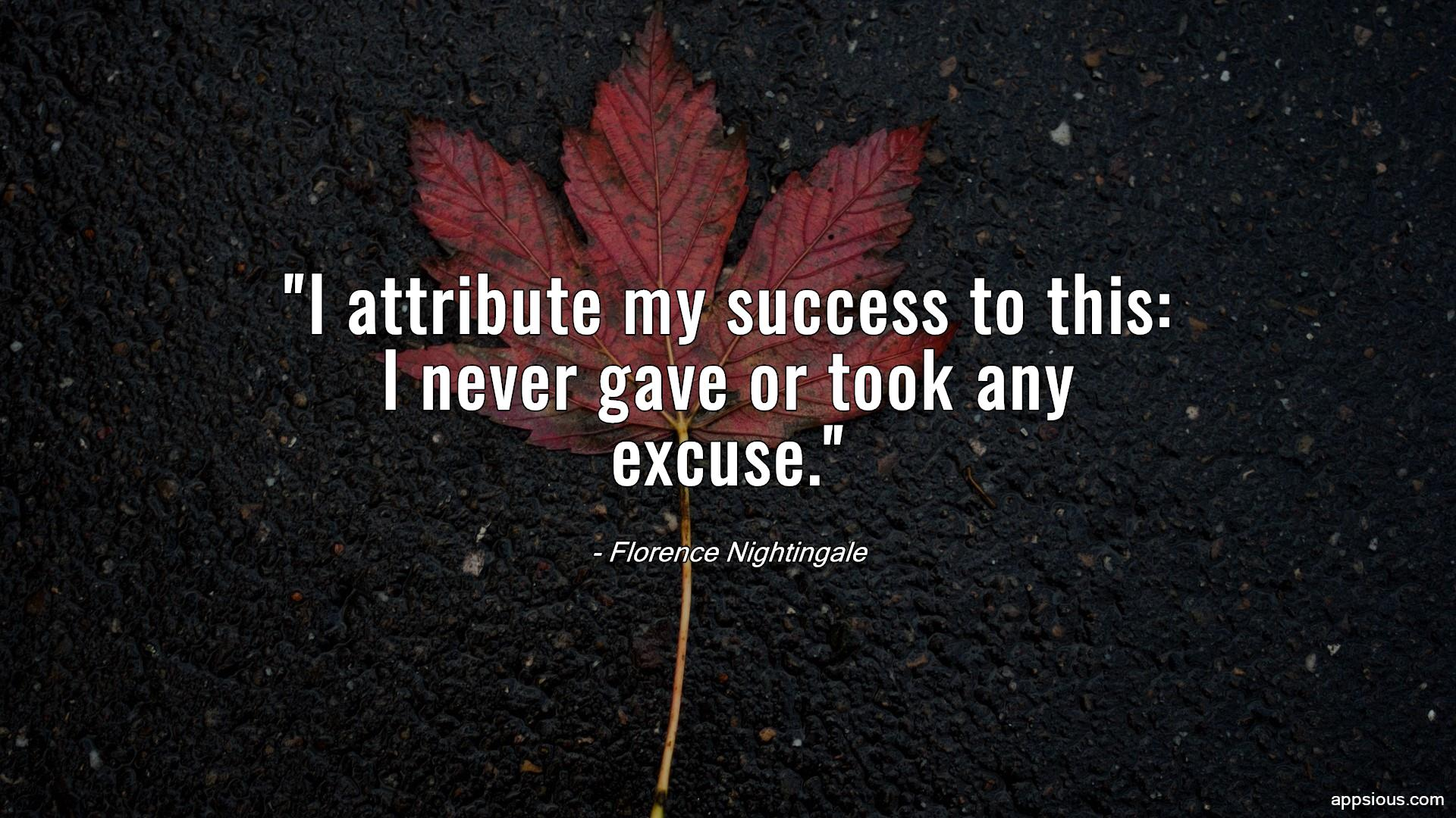 I attribute my success to this: I never gave or took any excuse.