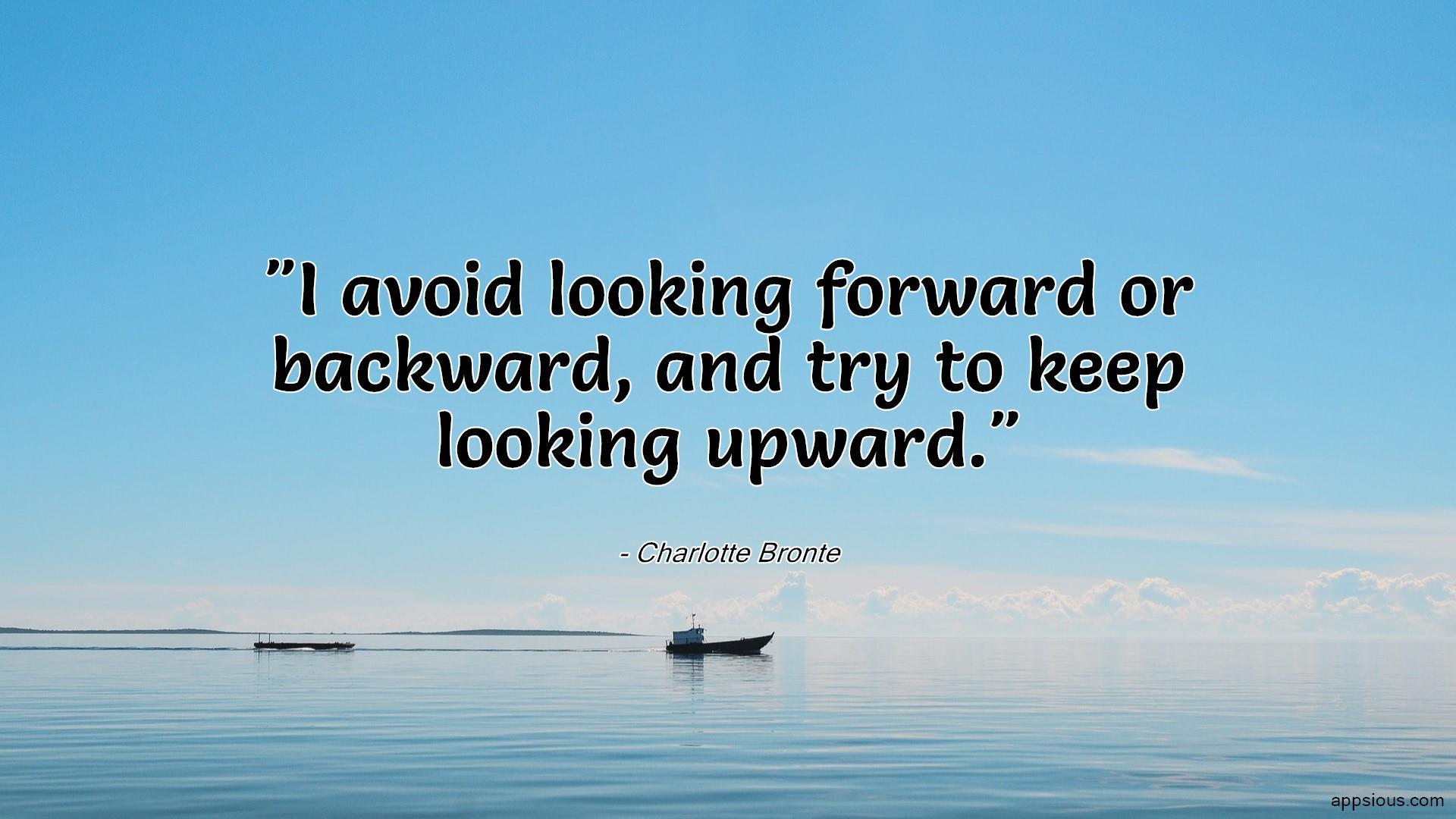 I avoid looking forward or backward, and try to keep looking upward.