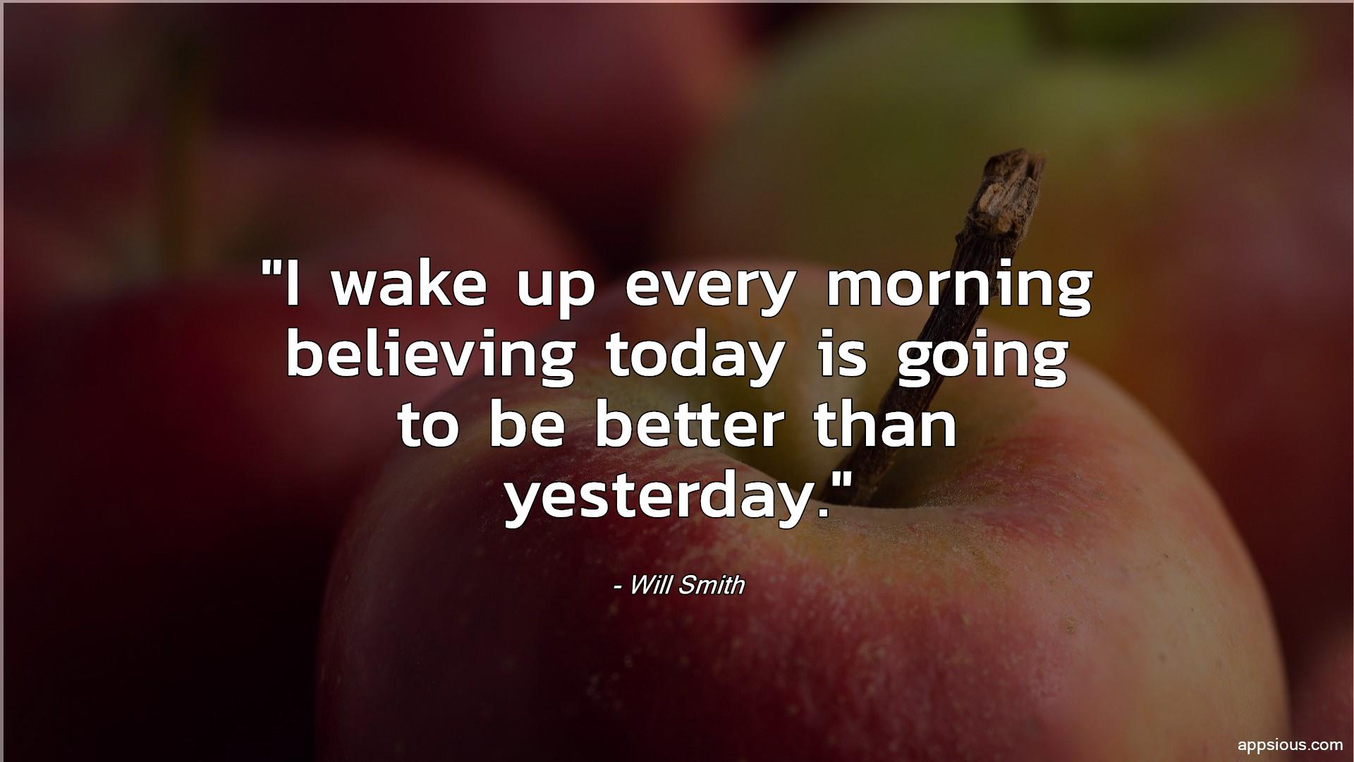 I wake up every morning believing today is going to be better than yesterday.