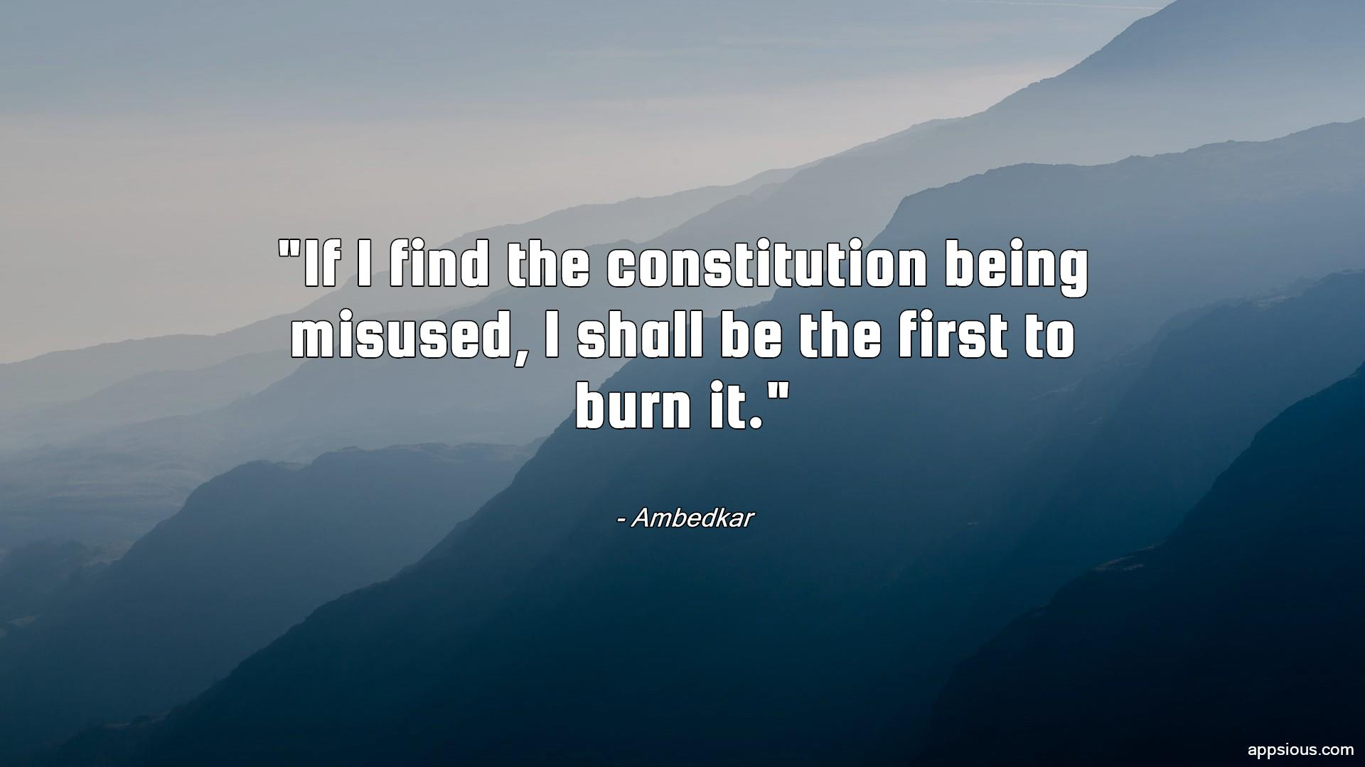 If I find the constitution being misused, I shall be the first to burn it.