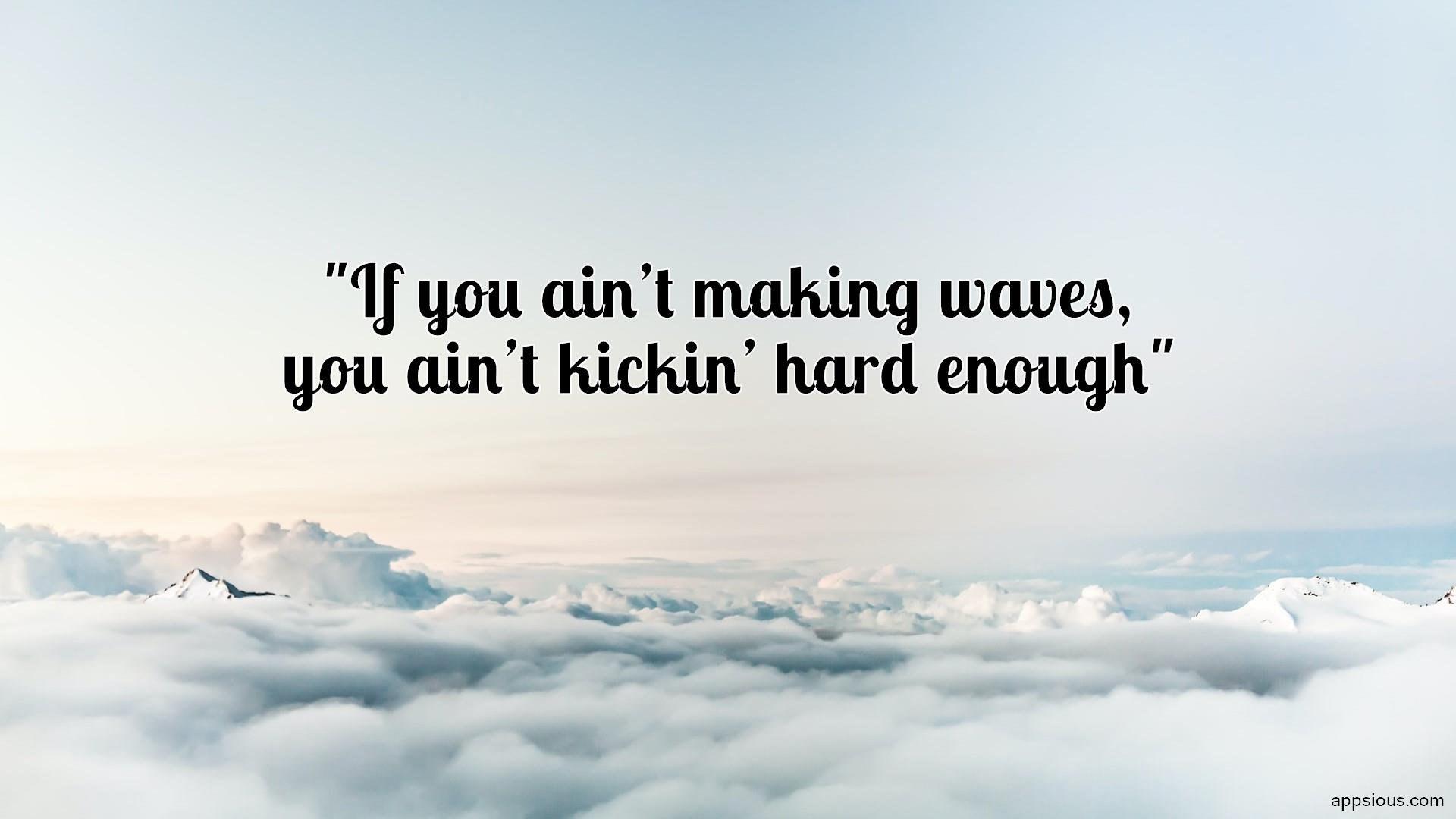 If you ain't making waves, you ain't kickin' hard enough