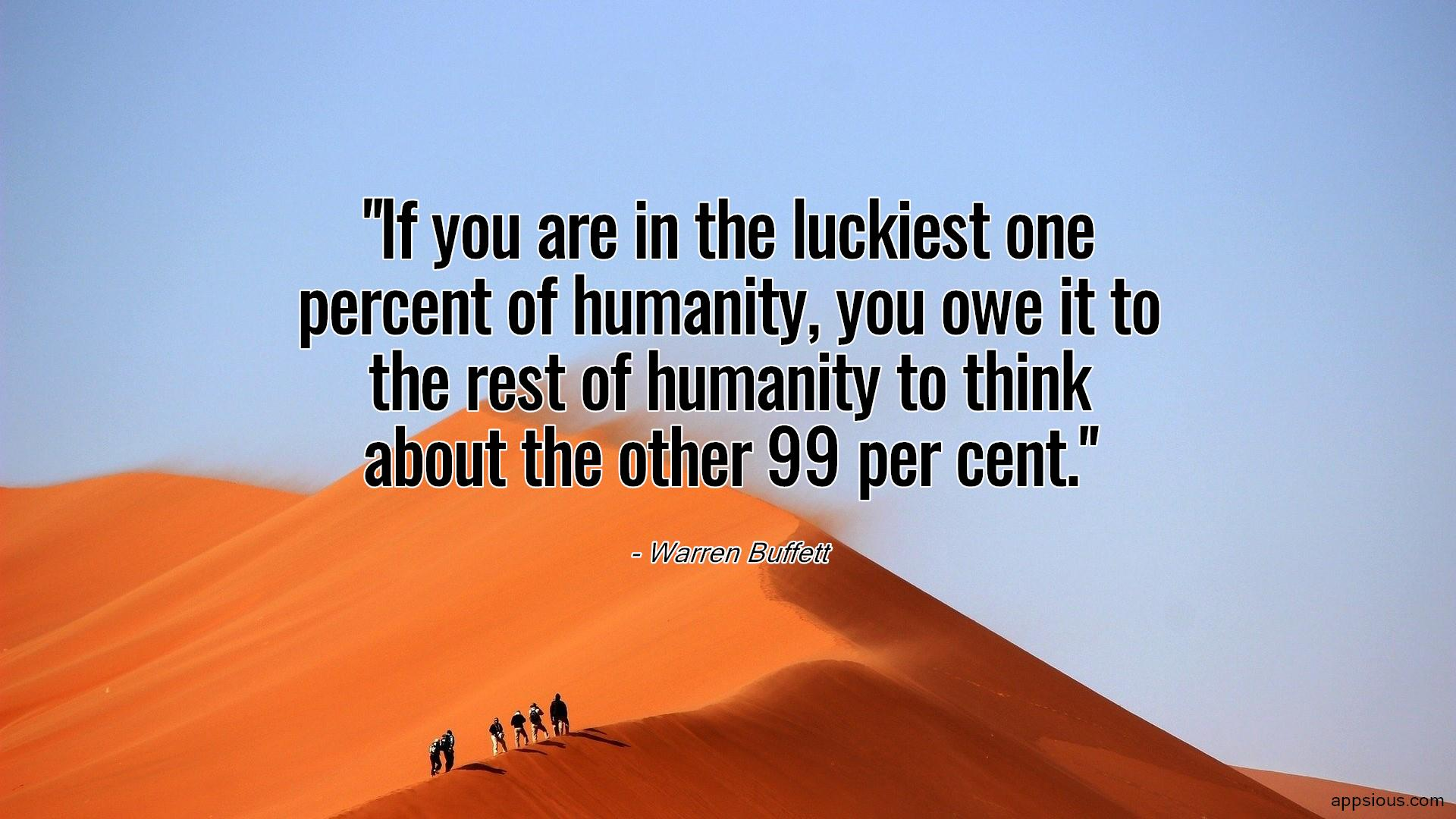 If you are in the luckiest one percent of humanity, you owe it to the rest of humanity to think about the other 99 per cent.